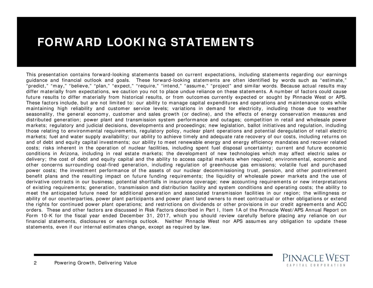 """nnacle West/APS Annual Report on l uncertainty; current and future economic ould review carefully before placing any reliance on our apital expenlear plant operations and potential deregulation of retail electricgion; the willingness or rrent eue reliance on thesmely and adequatements; the liquidity of wholesale power markets and the use of tions in demand for electricity, includplant land owners to meet contractual or other obligations or extend gulationrance coverage; ner Pinnacle West nor APS assumes any obligation to update these rom outcomes currently expected or sought by Pinnacle West or APS. ar facilities, including spent fuel disposa er and sales growth (or decline), and the effects of energy conservation measures and n,"""" """"expect,"""" """"require,"""" """"intend,"""" """"assume,"""" """"project"""" and similar words. Because actual results may Powering Growth, Delivering Value FORWARD LOOKING STATEMENTS 2 This presentation contains forwardcodelihpow;irnfvitstetfircuvdittgncouatflfapttel;tpotteetuiessydnfilreierisiuords such as """"estimate,"""""""