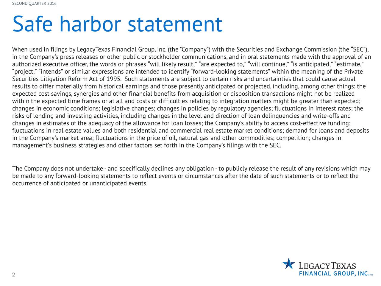 "Safe harbor statement When used in filings by LegacyTexas Financial Group,Inc.(the""Company) with the Securities and Exchange Commission (the SEC), in the Company's press releases or other public or stockholder communications,and in oral statements made with the approval of an authorized executive officer,the words or phrases will likely result, are expected to, will continue, is anticipated, estimate, project, intends or similar expressions are intended to identify forward-looking statements within the meaning of the Private Securities Litigation Reform Act of 1995. Such statements are subject to certain risks and uncertainties that could cause actual results to differ materially from historical earnings and those presently anticipated or projected,including,among other things: the expected cost savings,synergies and other financial benefits from acquisition or disposition transactions might not be realized within the expected time frames or at all and costs or difficulties relating to integration matters might be greater than expected; changes in economic conditions; legislative changes; changes in policies by regulatory agencies; fluctuations in interest rates; the risks of lending and investing activities,including changes in the level and direction of loan delinquencies and write-offs and changes in estimates of the adequacy of the allowance for loan losses; the Company's ability to access cost-effective funding; fluctuations in real estate values and both residential and commercial real estate market conditions; demand for loans and deposits in the Company's market area; fluctuations in the price of oil,natural gas and other commodities; competition; changes in managements business strategies and other factors set forth in the Company's filings with the SEC. The Company does not undertake-and specifically declines any obligation-to publicly release the result of any revisions which may be made to any forward-looking statements to reflect events or circumstances after the date of such statements or to reflect the occurrence of anticipated or unanticipated events. 2"
