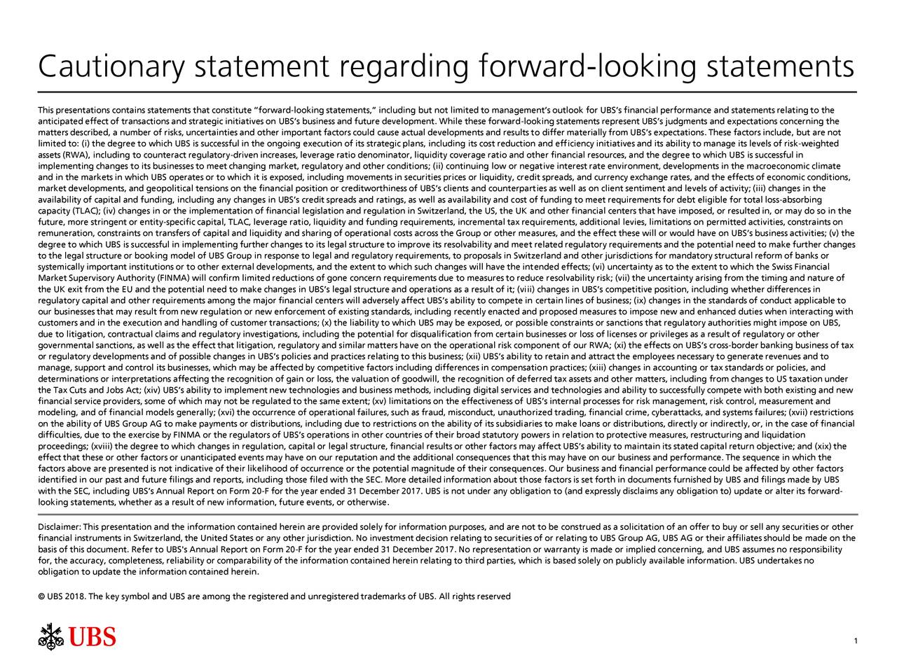"This presentations contains statements that constitute ""forward-looking statements,"" including but not limited to management's outlook for UBS's financial performance and statements relating to the anticipated effect of transactions and strategic initiatives on UBS's business and future development. While these forward-looking statements represent UBS's judgments and expectations concerning the matters described, a number of risks, uncertainties and other important factors could cause actual developments and results to differ materially from UBS's expectations. These factors include, but are not limited to: (i) the degree to which UBS is successful in the ongoing execution of its strategic plans, including its cost reduction and efficiency initiatives and its ability to manage its levels of risk-weighted assets (RWA), including to counteract regulatory-driven increases, leverage ratio denominator, liquidity coverage ratio and other financial resources, and the degree to which UBS is successful in implementing changes to its businesses to meet changing market, regulatory and other conditions; (ii) continuing low or negative interest rate environment, developments in the macroeconomic climate and in the markets in which UBS operates or to which it is exposed, including movements in securities prices or liquidity, credit spreads, and currency exchange rates, and the effects of economic conditions, market developments, and geopolitical tensions on the financial position or creditworthiness of UBS's clients and counterparties as well as on client sentiment and levels of activity; (iii) changes in the availability of capital and funding, including any changes in UBS's credit spreads and ratings, as well as availability and cost of funding to meet requirements for debt eligible for total loss-absorbing capacity (TLAC); (iv) changes in or the implementation of financial legislation and regulation in Switzerland, the US, the UK and other financial centers that have imposed, or resulted in, or may do so in the future, more stringent or entity-specific capital, TLAC, leverage ratio, liquidity and funding requirements, incremental tax requirements, additional levies, limitations on permitted activities, constraints on remuneration, constraints on transfers of capital and liquidity and sharing of operational costs across the Group or other measures, and the effect these will or would have on UBS's business activities; (v) the degree to which UBS is successful in implementing further changes to its legal structure to improve its resolvability and meet related regulatory requirements and the potential need to make further changes to the legal structure or booking model of UBS Group in response to legal and regulatory requirements, to proposals in Switzerland and other jurisdictions for mandatory structural reform of banks or systemically important institutions or to other external developments, and the extent to which such changes will have the intended effects; (vi) uncertainty as to the extent to which the Swiss Financial Market Supervisory Authority (FINMA) will confirm limited reductions of gone concern requirements due to measures to reduce resolvability risk; (vii) the uncertainty arising from the timing and nature of the UK exit from the EU and the potential need to make changes in UBS's legal structure and operations as a result of it; (viii) changes in UBS's competitive position, including whether differences in regulatory capital and other requirements among the major financial centers will adversely affect UBS's ability to compete in certain lines of business; (ix) changes in the standards of conduct applicable to our businesses that may result from new regulation or new enforcement of existing standards, including recently enacted and proposed measures to impose new and enhanced duties when interacting with customers and in the execution and handling of customer transactions; (x) the liability to which UBS may be exposed, or possible constraints or sanctions that regulatory authorities might impose on UBS, due to litigation, contractual claims and regulatory investigations, including the potential for disqualification from certain businesses or loss of licenses or privileges as a result of regulatory or other governmental sanctions, as well as the effect that litigation, regulatory and similar matters have on the operational risk component of our RWA; (xi) the effects on UBS's cross-border banking business of tax or regulatory developments and of possible changes in UBS's policies and practices relating to this business; (xii) UBS's ability to retain and attract the employees necessary to generate revenues and to manage, support and control its businesses, which may be affected by competitive factors including differences in compensation practices; (xiii) changes in accounting or tax standards or policies, and determinations or interpretations affecting the recognition of gain or loss, the valuation of goodwill, the recognition of deferred tax assets and other matters, including from changes to US taxation under the Tax Cuts and Jobs Act; (xiv) UBS's ability to implement new technologies and business methods, including digital services and technologies and ability to successfully compete with both existing and new financial service providers, some of which may not be regulated to the same extent; (xv) limitations on the effectiveness of UBS's internal processes for risk management, risk control, measurement and modeling, and of financial models generally; (xvi) the occurrence of operational failures, such as fraud, misconduct, unauthorized trading, financial crime, cyberattacks, and systems failures; (xvii) restrictions on the ability of UBS Group AG to make payments or distributions, including due to restrictions on the ability of its subsidiaries to make loans or distributions, directly or indirectly, or, in the case of financial difficulties, due to the exercise by FINMA or the regulators of UBS's operations in other countries of their broad statutory powers in relation to protective measures, restructuring and liquidation proceedings; (xviii) the degree to which changes in regulation, capital or legal structure, financial results or other factors may affect UBS's ability to maintain its stated capital return objective; and (xix) the effect that these or other factors or unanticipated events may have on our reputation and the additional consequences that this may have on our business and performance. The sequence in which the factors above are presented is not indicative of their likelihood of occurrence or the potential magnitude of their consequences. Our business and financial performance could be affected by other factors identified in our past and future filings and reports, including those filed with the SEC. More detailed information about those factors is set forth in documents furnished by UBS and filings made by UBS with the SEC, including UBS's Annual Report on Form 20-F for the year ended 31 December 2017. UBS is not under any obligation to (and expressly disclaims any obligation to) update or alter its forward- looking statements, whether as a result of new information, future events, or otherwise. Disclaimer: This presentation and the information contained herein are provided solely for information purposes, and are not to be construed as a solicitation of an offer to buy or sell any securities or other financial instruments in Switzerland, the United States or any other jurisdiction. No investment decision relating to securities of or relating to UBS Group AG, UBS AG or their affiliates should be made on the basis of this document. Refer to UBS's Annual Report on Form 20-F for the year ended 31 December 2017. No representation or warranty is made or implied concerning, and UBS assumes no responsibility for, the accuracy, completeness, reliability or comparability of the information contained herein relating to third parties, which is based solely on publicly available information. UBS undertakes no obligation to update the information contained herein. © UBS 2018. The key symbol and UBS are among the registered and unregistered trademarks of UBS. All rights reserved 1"