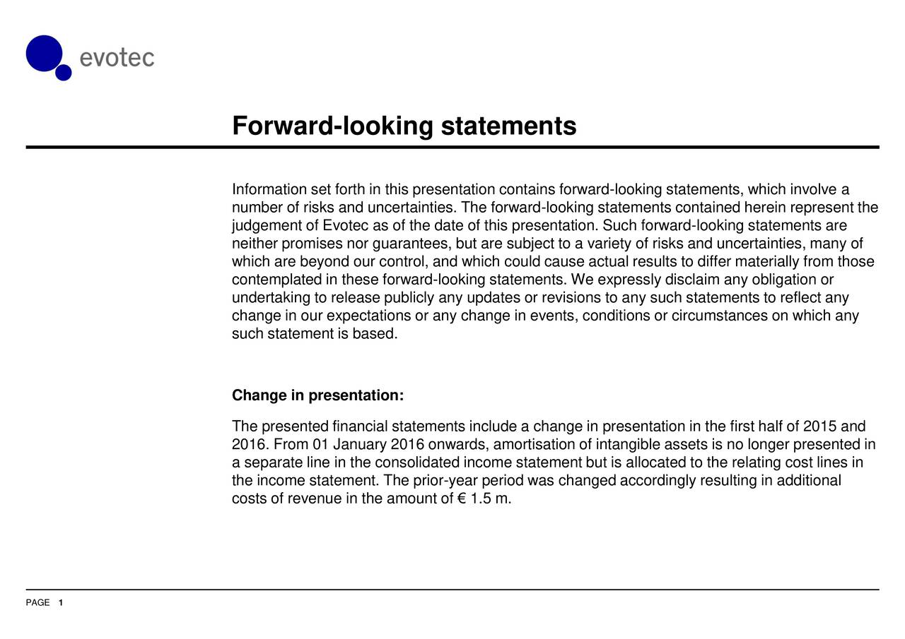 Information set forth in this presentation contains forward-looking statements, which involve a number of risks and uncertainties. The forward-looking statements contained herein represent the judgement of Evotec as of the date of this presentation. Such forward-looking statements are neither promises nor guarantees, but are subject to a variety of risks and uncertainties, many of which are beyond our control, and which could cause actual results to differ materially from those contemplated in these forward-looking statements. We expressly disclaim any obligation or undertaking to release publicly any updates or revisions to any such statements to reflect any change in our expectations or any change in events, conditions or circumstances on which any such statement is based. Change in presentation: The presented financial statements include a change in presentation in the first half of 2015 and 2016. From 01 January 2016 onwards, amortisation of intangible assets is no longer presented in a separate line in the consolidated income statement but is allocated to the relating cost lines in the income statement. The prior-year period was changed accordingly resulting in additional costs of revenue in the amount of  1.5 m. PAGE 1