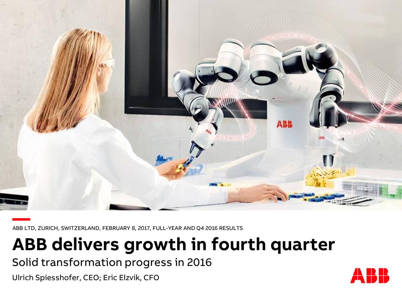 ABB delivers growth in fourth quarter Solid transformation progress in 2016 Ulrich Spiesshofer, CEO; Eric Elzvik, CFO