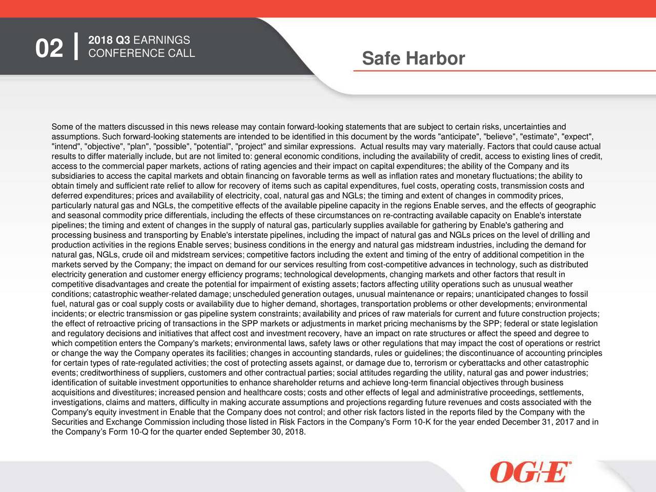 """02 CONFERENCE CALL Safe Harbor Some of the matters discussed in this news release may contain forward-looking statements that are subject to certain risks, uncertainties and assumptions. Such forward-looking statements are intended to be identified in this document by the words """"anticipate"""", """"believe"""", """"estimate"""", """"expect"""", """"intend"""", """"objective"""", """"plan"""", """"possible"""", """"potential"""", """"project"""" and similar expressions. Actual results may vary materially. Factors that could cause actual results to differ materially include, but are not limited to: general economic conditions, including the availability of credit,access to existing lines of credit, access to the commercial paper markets, actions of rating agencies and their impact on capital expenditures; the ability of the Company and its subsidiaries to access the capital markets and obtain financing on favorable terms as well as inflation rates and monetary fluctuations; the ability to obtain timely and sufficient rate relief to allow for recovery of items such as capital expenditures, fuel costs, operating costs, transmission costs and deferred expenditures; prices and availability of electricity, coal, natural gas and NGLs; the timing and extent of changes in commodity prices, particularly natural gas and NGLs, the competitive effects of the available pipeline capacity in the regions Enable serves, and the effects of geographic and seasonal commodity price differentials, including the effects of these circumstances on re-contracting available capacity onEnable's interstate pipelines; the timing and extent of changes in the supply of natural gas, particularly supplies available for gathering by Enable's gathering and processing business and transporting by Enable's interstate pipelines, including the impact of natural gas and NGLs prices on the level of drilling and production activities in the regions Enable serves; business conditions in the energy and natural gas midstream industries, including the demand for natural"""