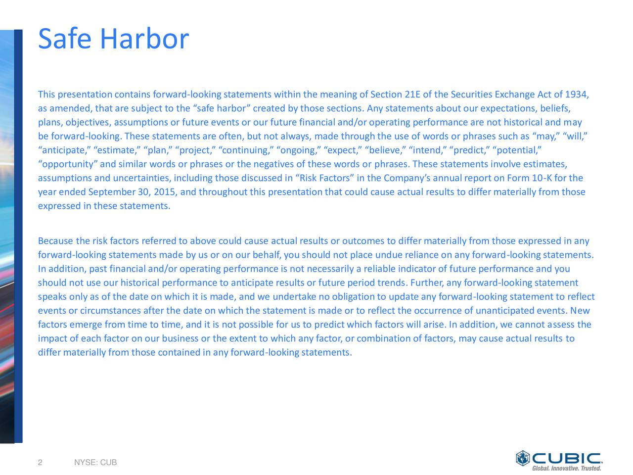 This presentation contains forward-lookingstatements within the meaning of Section 21E of the Securities Exchange Act of 1934, as amended, that are subject to the safe harbor created by those sections. Any statements about our expectations, beliefs, plans, objectives, assumptions or future events or our future financial and/or operatingperformance are not historical and may be forward-looking.These statements are often, but not always, made throughthe use of words or phrases such as may, will, anticipate, estimate, plan, project, continuing, ongoing, expect, believe, intend,predict, potential, opportunityand similar words or phrases or the negatives of these words or phrases. These statements involve estimates, assumptions and uncertainties, includingthose discussed in Risk Factors in the Companys annualreport on Form 10-K for the year ended September30, 2015, and throughoutthis presentation that could cause actual results to differmaterially from those expressed in these statements. Because the risk factors referredto above could cause actual results or outcomes to differmaterially from those expressed in any forward-lookingstatements made by us or on our behalf,you should not place undue reliance on any forward-lookingstatements. In addition,past financial and/or operatingperformance is not necessarily a reliable indicator of future performance and you should not use our historical performance to anticipate results or future period trends. Further,any forward-lookingstatement speaks only as of the date on which it is made, and we undertake no obligation to update any forward-lookingstatement to reflect events or circumstances after the date on which the statement is made or to reflect the occurrence of unanticipatedevents. New factors emerge from time to time, and it is not possible for us to predict which factors will arise. In addition,we cannot assess the impact of each factor on our business or the extent to which any factor, or combination of factors, may cau
