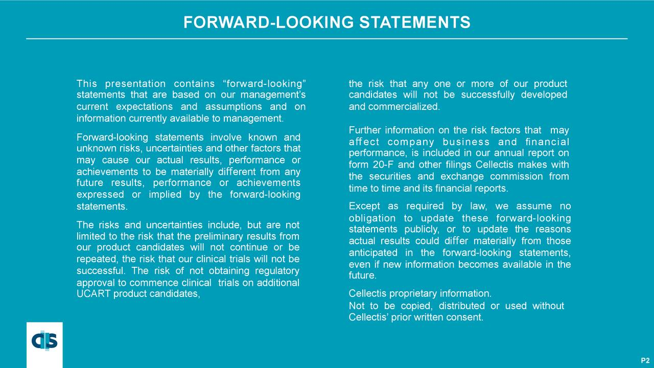 """This presentation contains """"forward-looking"""" the risk that any one or more of our product statements that are based on our management's candidates will not be successfully developed current expectations and assumptions and on and commercialized. information currently available to management. Further information on the risk factors that may Forward-looking statements involve known and affect company business and financial unknown risks, uncertainties and other factors that performance, is included in our annual report on may cause our actual results, performance or form 20-F and other filings Cellectis makes with achievements to be materially different from any future results, performance or achievements the securities and exchange commission from expressed or implied by the forward-looking time to time and its financial reports. Except as required by law, we assume no statements. The risks and uncertainties include, but are not obligation to update these forward-looking limited to the risk that the preliminary results from statements publicly, or to update the reasons actual results could differ materially from those our product candidates will not continue or be anticipated in the forward-looking statements, repeated, the risk that our clinical trials will not be even if new information becomes available in the successful. The risk of not obtaining regulatory future. approval to commence clinical trials on additional UCART product candidates, Cellectis proprietary information. Not to be copied, distributed or used without Cellectis' prior written consent."""