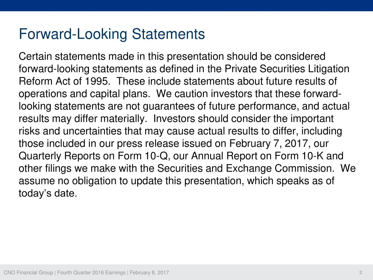 Certain statements made in this presentation should be considered forward-looking statements as defined in the Private Securities Litigation Reform Act of 1995. These include statements about future results of operations and capital plans. We caution investors that these forward- looking statements are not guarantees of future performance, and actual results may differ materially. Investors should consider the important risks and uncertainties that may cause actual results to differ, including those included in our press release issued on February 7, 2017, our Quarterly Reports on Form 10-Q, our Annual Report on Form 10-K and other filings we make with the Securities and Exchange Commission. We assume no obligation to update this presentation, which speaks as of todays date. CNO Financial Group | Fourth Quarter 2016 Earnings | February 8, 2017 2