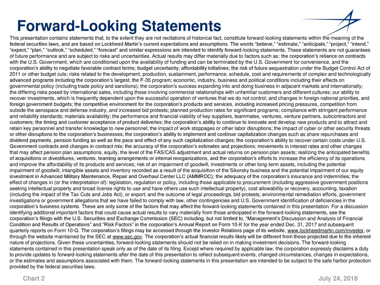"This presentation contains statements that, to the extent they are not recitations of historical fact, constitute forward-looking statements within the meaning of the federal securities laws, and are based on Lockheed Martin's current expectations and assumptions. The words ""believe,"" ""estimate,"" ""anticipate,"" ""project,"" ""intend,"" ""expect,"" ""plan,"" ""outlook,"" ""scheduled,"" ""forecast"" and similar expressions are intended to identify forward-looking statements. These statements are not guarantees of future performance and are subject to risks and uncertainties. Actual results may differ materially due to factors such as: the corporation's reliance on contracts with the U.S. Government, which are conditioned upon the availability of funding and can be terminated by the U.S. Government for convenience, and the corporation's ability to negotiate favorable contract terms; budget uncertainty; affordability initiatives; the risk of future sequestration under the Budget Control Act of 2011 or other budget cuts; risks related to the development, production, sustainment, performance, schedule, cost and requirements of complex and technologically advanced programs including the corporation's largest, the F-35 program; economic, industry, business and political conditions including their effects on governmental policy (including trade policy and sanctions); the corporation's success expanding into and doing business in adjacent markets and internationally; the differing risks posed by international sales, including those involving commercial relationships with unfamiliar customers and different cultures; our ability to recover investments, which is frequently dependent upon the successful operation of ventures that we do not control; and changes in foreign national priorities, and foreign government budgets; the competitive environment for the corporation's products and services, including increased pricing pressures, competition from outside the aerospace and defense industry, and increased bid protests; planned production rates for significant programs; compliance with stringent performance and reliability standards; materials availability; the performance and financial viability of key suppliers, teammates, ventures, venture partners, subcontractors and customers; the timing and customer acceptance of product deliveries; the corporation's ability to continue to innovate and develop new products and to attract and retain key personnel and transfer knowledge to new personnel; the impact of work stoppages or other labor disruptions; the impact of cyber or other security threats or other disruptions to the corporation's businesses; the corporation's ability to implement and continue capitalization changes such as share repurchases and dividend payments, pension funding as well as the pace and effect of any such capitalization changes; the corporation's ability to recover certain costs under U.S. Government contracts and changes in contract mix; the accuracy of the corporation's estimates and projections; movements in interest rates and other changes that may affect pension plan assumptions, equity, the level of the FAS/CAS adjustment and actual returns on pension plan assets; realizing the anticipated benefits of acquisitions or divestitures, ventures, teaming arrangements or internal reorganizations, and the corporation's efforts to increase the efficiency of its operations and improve the affordability of its products and services; risk of an impairment of goodwill, investments or other long-term assets, including the potential impairment of goodwill, intangible assets and inventory recorded as a result of the acquisition of the Sikorsky business and the potential impairment of our equity investment in Advanced Military Maintenance, Repair and Overhaul Center LLC (AMMROC); the adequacy of the corporation's insurance and indemnities; the effect of changes in (or the interpretation of): legislation, regulation or policy, including those applicable to procurement (including aggressive government positions seeking intellectual property and broad license rights to use and have others use such intellectual property), cost allowability or recovery, accounting, taxation (including the impact of the Tax Cuts and Jobs Act), or export; and the outcome of legal proceedings, bid protests, environmental remediation efforts, government investigations or government allegations that we have failed to comply with law, other contingencies and U.S. Government identification of deficiencies in the corporation's business systems. These are only some of the factors that may affect the forward-looking statements contained in this presentation. For a discussion identifying additional important factors that could cause actual results to vary materially from those anticipated in the forward-looking statements, see the corporation's filings with the U.S. Securities and Exchange Commission (SEC) including, but not limited to, ""Management's Discussion and Analysis of Financial Condition and Results of Operations"" and ""Risk Factors"" in the corporation's Annual Report on Form 10-K for the year ended Dec. 31, 2017 and subsequent quarterly reports on Form 10-Q. The corporation's filings may be accessed through the Investor Relations page of its website, www.lockheedmartin.com/investor, or through the website maintained by the SEC at www.sec.gov. The corporation's actual financial results likely will be different from those projected due to the inherent nature of projections. Given these uncertainties, forward-looking statements should not be relied on in making investment decisions. The forward-looking statements contained in this presentation speak only as of the date of its filing. Except where required by applicable law, the corporation expressly disclaims a duty to provide updates to forward-looking statements after the date of this presentation to reflect subsequent events, changed circumstances, changes in expectations, or the estimates and assumptions associated with them. The forward-looking statements in this presentation are intended to be subject to the safe harbor protection provided by the federal securities laws. Chart 2 July 24, 2018"