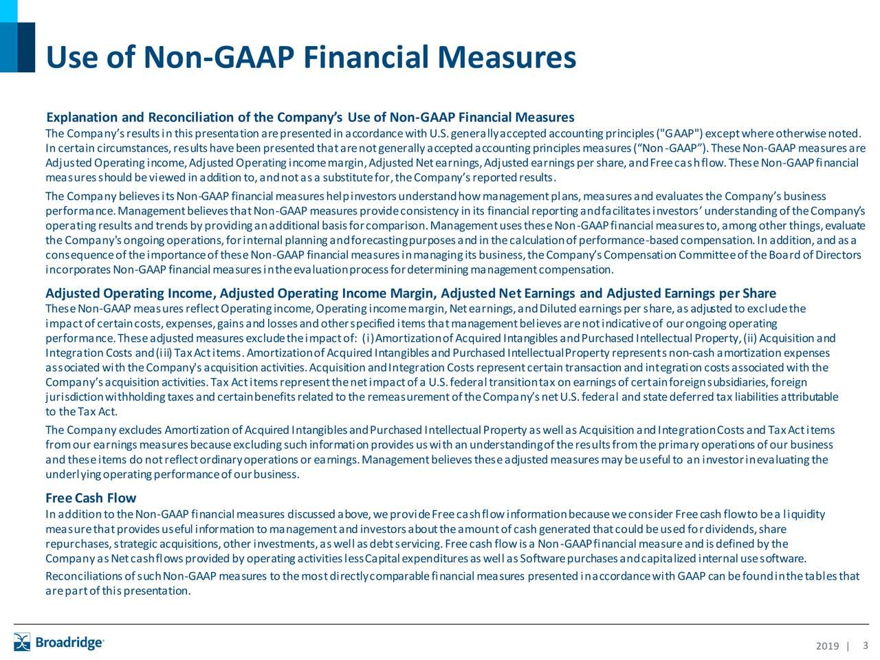 "Explanation and Reconciliation of the Company's Use of Non-GAAP Financial Measures The Company'sresultsinthispresentationarepresentedinaccordancewithU.S.generallyacceptedaccountingprinciples(""GAAP"")exceptwhereotherwisenoted. Incertaincircumstances,resultshavebeenpresentedthatarenotgenerallyacceptedaccountingprinciplesmeasures(""Non-GAAP"").TheseNon-GAAPmeasuresare AdjustedOperatingincome,AdjustedOperatingincomemargin,AdjustedNetearnings,Adjustedearningspershare,andFreecashflow.TheseNon-GAAPfinancial measuresshouldbeviewedinadditionto,andnotasa substitutefor,theCompany'sreportedresults. The CompanybelievesitsNon-GAAPfinancialmeasureshelpinvestorsunderstandhowmanagementplans,measuresandevaluatestheCompany'sbusiness performance.ManagementbelievesthatNon-GAAPmeasuresprovideconsistencyinits financialreportingandfacilitatesinvestors'understandingoftheCompany's operatingresultsandtrendsbyprovidinganadditionalbasisforcomparison.ManagementusestheseNon-GAAPfinancialmeasuresto,amongotherthings,evaluate the Company'songoingoperations,forinternalplanningandforecastingpurposesandinthecalculationofperformance-basedcompensation.Inaddition,andasa consequenceoftheimportanceoftheseNon-GAAPfinancialmeasuresinmanagingitsbusiness,theCompany'sCompensationCommitteeoftheBoardofDirectors incorporatesNon-GAAPfinancialmeasuresintheevaluationprocessfordeterminingmanagementcompensation. AdjustedOperating Income, AdjustedOperating Income Margin, AdjustedNetEarnings and AdjustedEarnings perShare TheseNon-GAAPmeasuresreflectOperatingincome,Operatingincomemargin,Netearnings,andDilutedearningspershare,asadjustedtoexcludethe impactofcertaincosts,expenses,gainsandlossesandotherspecifieditemsthatmanagementbelievesarenotindicativeof ourongoingoperating performance.Theseadjustedmeasuresexcludetheimpactof: (i)AmortizationofAcquiredIntangiblesandPurchasedIntellectualProperty,(ii)Acquisitionand IntegrationCosts and(iii)TaxActitems.AmortizationofAcquiredIntangiblesandPurchasedIntellectualPropertyrepresentsnon-c"