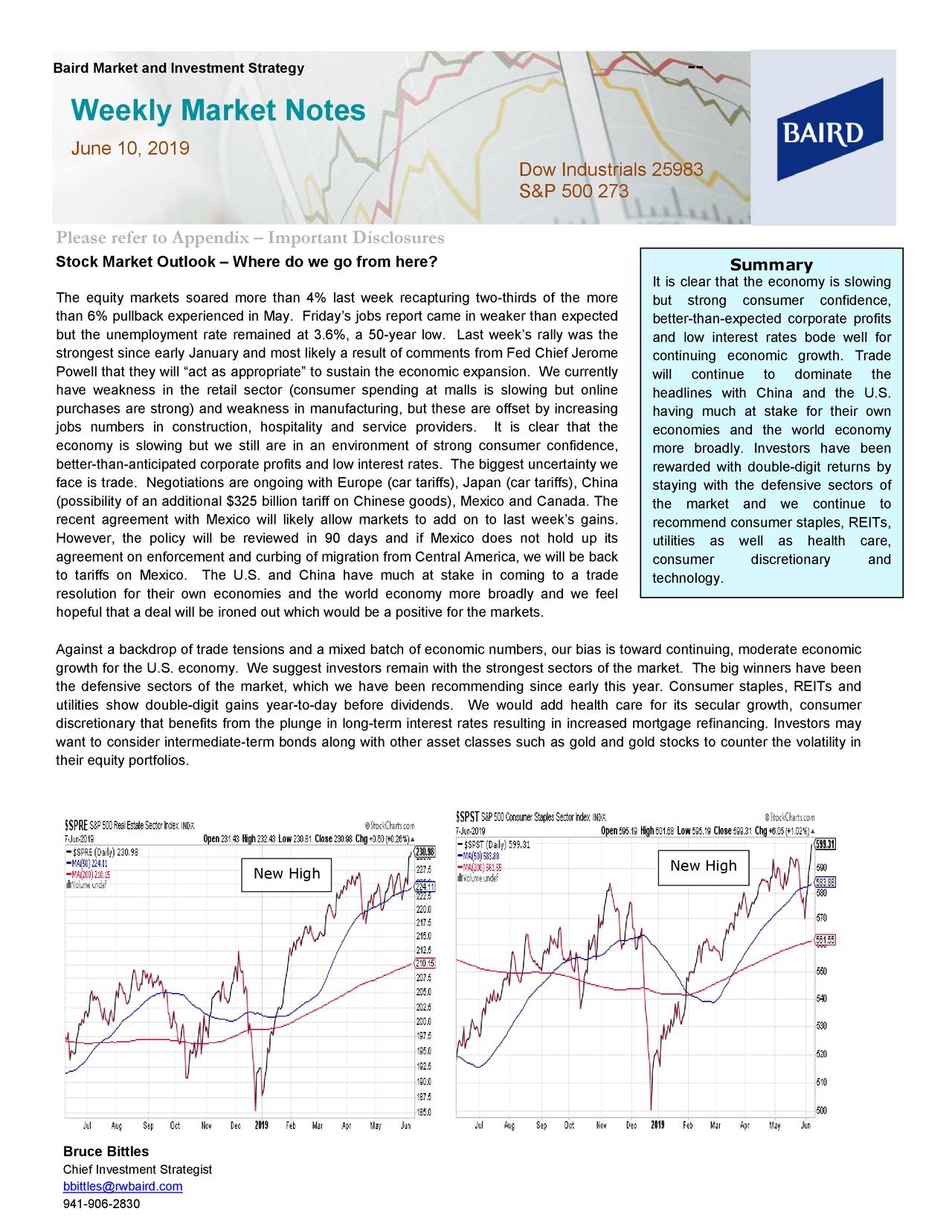 """Weekly Market Notes June 10, 2019 Dow Industrials 25983 S&P 500 273 Please refer to Appendix – Important Disclosures Stock Market Outlook – Where do we go from here? Summary It is clear that the economy is slowing The equity markets soared more than 4% last week recapturing two-thirds of the more but strong consumer confidence, than 6% pullback experienced in May. Friday's jobs report came in weaker than expected better-than-expected corporate profits but the unemployment rate remained at 3.6%, a 50-year low. Last week's rally was the and low interest rates bode well for strongest since early January and most likely a result of comments from Fed Chief Jerome continuing economic growth. Trade Powell that they will """"act as appropriate"""" to sustain the economic expansion. We currently will continue to dominate the have weakness in the retail sector (consumer spending at malls is slowing but online headlines with China and the U.S. purchases are strong) and weakness in manufacturing, but these are offset by increasing having much at stake for their own jobs numbers in const ruction, hospitality and service providers. It is clear that the economies and the world economy economy is slowing but we still are in an environment of strong consumer confidence, more broadly. Investors have been better-than-anticipated corporate profits and low interest rates. The biggest uncertainty we rewarded with double-digit returns by face is trade. Negotiations are ongoing with Europe (car tariffs), Japan (car tariffs), Chistaying with the defensive sectors of (possibility of an additional $325 billion tariff on Chinese goods), Mexico and Canada. Thethe market and we continue to recent agreement with Mexico will likely allow markets to add on to last week 's gains. recommend consumer staples, REITs, However, the policy will be reviewed in 90 days and if Mexico does not hold up its utilities as well as health care, agreement on enforcement and curbing of migration from Central America, we wi"""