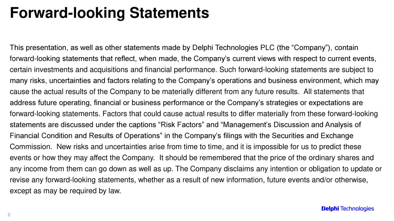 "This presentation, as well as other statements made by Delphi Technologies PLC (the ""Company""), contain forward-looking statements that reflect, when made, the Company's current views with respect to current events, certain investments and acquisitions and financial performance. Such forward-looking statements are subject to many risks, uncertainties and factors relating to the Company's operations and business environment, which may cause the actual results of the Company to be materially different from any future results. All statements that address future operating, financial or business performance or the Company's strategies or expectations are forward-looking statements. Factors that could cause actual results to differ materially from these forward-looking statements are discussed under the captions ""Risk Factors"" and ""Management's Discussion and Analysis of Financial Condition and Results of Operations"" in the Company's filings with the Securities and Exchange Commission. New risks and uncertainties arise from time to time, and it is impossible for us to predict these events or how they may affect the Company. It should be remembered that the price of the ordinary shares and any income from them can go down as well as up. The Company disclaims any intention or obligation to update or revise any forward-looking statements, whether as a result of new information, future events and/or otherwise, except as may be required by law. 2"