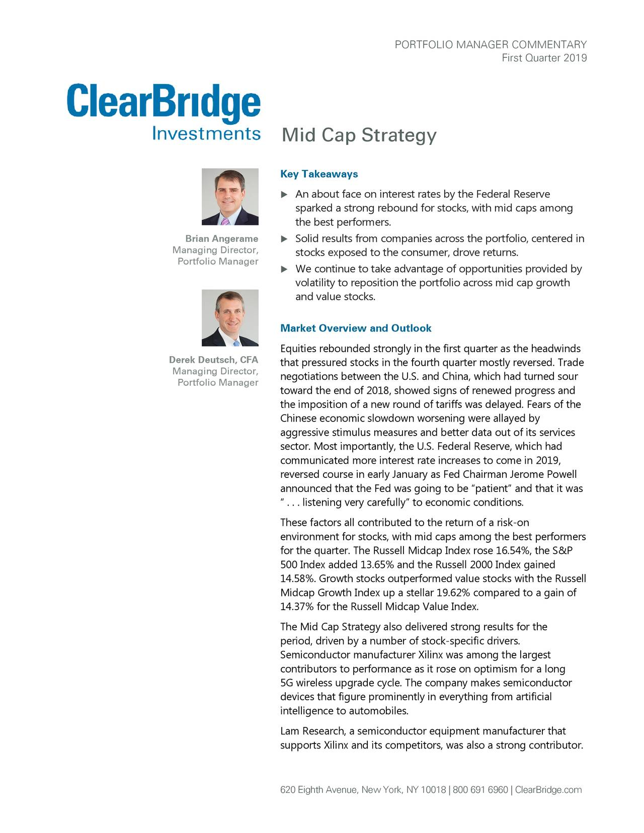 """First Quarter 2019 Mid Cap Strategy Key Takeaways  An about face on interest rates by the Federal Reserve sparked a strong rebound for stocks, with mid caps among the best performers. Brian Angerame  Solid results from companies across the portfolio, centered in Managing Director, stocks exposed to the consumer, drov e returns. Portfolio Manager  We continue to take advantage of opportunities prov ided by volatility to reposition the portfolio across mid cap growth and value stocks. Market Overview and Outlook Equities rebounded strongly in the first quarter as the headwinds Derek Deutsch, CFA that pressured stocks in the fourth quarter mostly reversed. Trade Managing Director, negotiations between the U.S. and China, which had turned sour Portfolio Manager toward the end of 2018, showed signs of renewed progress and the imposition of a new round of tariffs was delayed. Fears of the Chinese economic slowdown worsening were allayed by aggressive stimulus measures and better data out of its services sector. Most importantly, the U.S. Federal Reserve, which had communicated more interest rate increases to come in 2019, reversed course in early January as Fed Chairman Jerome Powell announced that the Fed was going to be """"patient"""" and that it was """" . . . listening very carefully"""" to economic conditions. These factors all contributed to the return of a risk-on environment for stocks, with mid caps among the best performers for the quarter. The Russell Midcap Index rose 16.54%, the S&P 500 Index added 13.65% and the Russell 2000 Index gained 14.58%. Growth stocks outperformed value stocks with the Russell Midcap Growth Index up a stellar 19.62% compared to a gain of 14.37% for the Russell Midcap Value Index. The Mid Cap Strategy also delivered strong results for the period, driven by a number of stock-specific drivers. Semiconductor manufacturer Xilinx was among the largest contributors to performance as it rose on optimism for a long 5G wireless upgrade cycle. The company"""