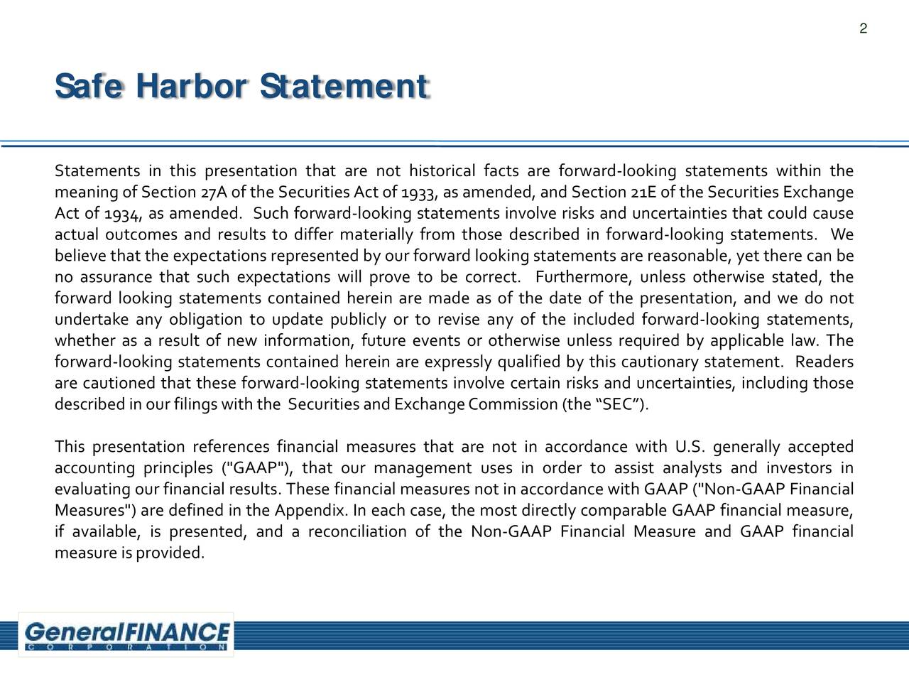 "Safe Harbor Statement Statements in this presentation that are not historical facts are forward-looking statements within the meaningof Section27A of the SecuritiesAct of 1933, as amended,and Section21E of the Securities Exchange Act of 1934, as amended. Such forward-looking statements involve risks and uncertainties that could cause actual outcomes and results to differ materially from those described in forward-looking statements. We believe that the expectationsrepresentedby our forward lookingstatements are reasonable,yet there can be no assurance that such expectations will prove to be correct. Furthermore, unless otherwise stated, the forward looking statements contained herein are made as of the date of the presentation, and we do not undertake any obligation to update publicly or to revise any of the included forward-looking statements, whether as a result of new information, future events or otherwise unless required by applicable law. The forward-looking statements contained herein are expressly qualified by this cautionary statement. Readers are cautioned that these forward-looking statements involve certain risks and uncertainties, including those describedinourfilingswiththe SecuritiesandExchangeCommission(the ""SEC""). This presentation references financial measures that are not in accordance with U.S. generally accepted accounting principles (""GAAP""), that our management uses in order to assist analysts and investors in evaluating our financialresults. These financialmeasures not in accordancewith GAAP (""Non-GAAP Financial Measures"") are defined in the Appendix. In each case, the most directly comparable GAAP financialmeasure, if available, is presented, and a reconciliation of the Non-GAAP Financial Measure and GAAP financial measureisprovided."