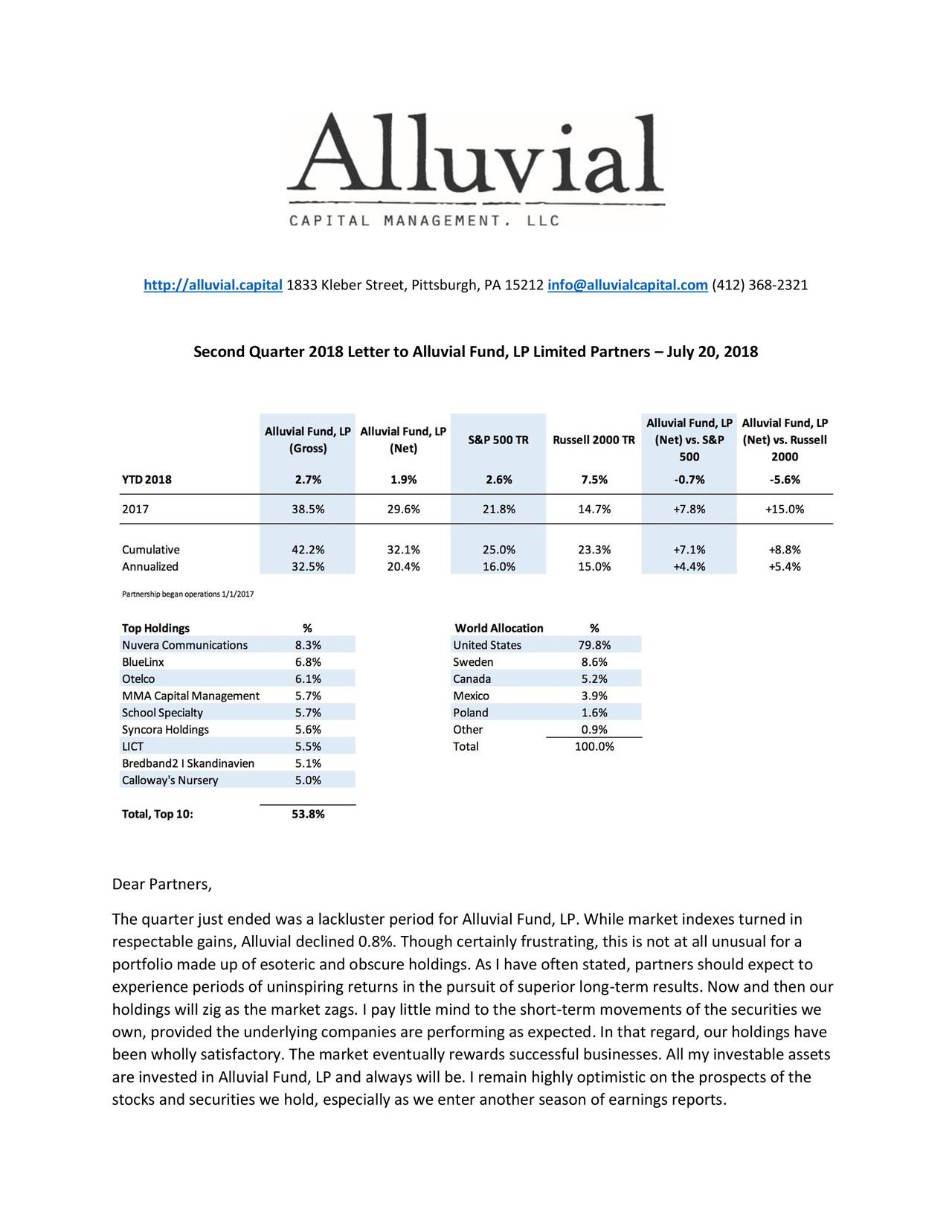 Second Quarter 2018 Letter to Alluvial Fund, LP Limited Partners – July 20, 2018 Dear Partners, The quarter just ended was a lackluster period for Alluvial Fund, LP. While market indexes turned in respectable gains, Alluvial declined 0.8%. Though certainly frustrating, this is not at all unusual for a portfolio made up of esoteric and obscure holdings. As I have often stated, partners should expect to experience periods of uninspiring returns in the pursuit of superior long-term results. Now and then our holdings will zig as the market zags. I pay little mind to the short-term movements of the securities we own, provided the underlying companies are performing as expected. In that regard, our holdings have been wholly satisfactory. The market eventually rewards successful businesses. All my investable assets are invested in Alluvial Fund, LP and always will be. I remain highly optimistic on the prospects of the stocks and securities we hold, especially as we enter another season of earnings reports.