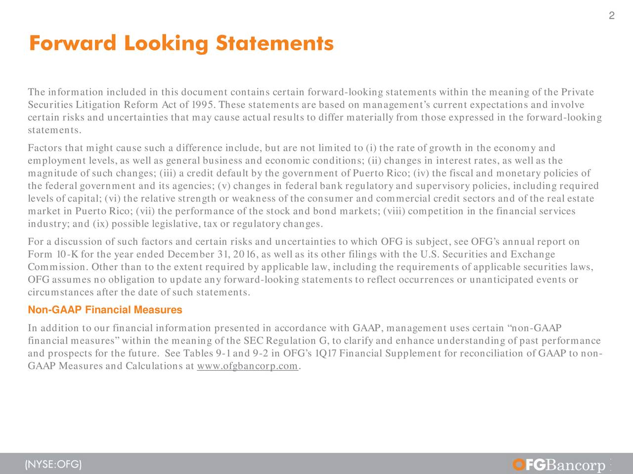 Forward Looking Statements The information included in this document contains certain forward-looking statements within the meaning of the Private Securities Litigation Reform Act of 1995. These statements are based on managements current expectations and involve certain risks and uncertainties that may cause actual results to differ materially from those expressed in the fo-looking statements. Factors that might cause such a difference include, but are not limited to (i) the rate of growth in the economy and employment levels, as well as general business and economic conditions; (ii) changes in interest rates, as well as the magnitude of such changes; (iii) a credit default by the government of Puerto Rico; (iv) the fiscal and monetary policies of the federal government and its agencies; (v) changes in federal bank regulatory and supervisory policies, including required levels of capital; (vi) the relative strength or weakness of the consumer and commercial credit sectors and of the realtestae market in Puerto Rico; (vii) the performance of the stock and bond markets; (viii) competition in the financial services industry; and (ix) possible legislative, tax or regulatory changes. For a discussion of such factors and certain risks and uncertainties to which OFG is subject, see OFGs annual report on Form 10-K for the year ended December 31, 2016, as well as its other filings with the U.S. Securities and Exchange Commission. Other than to the extent required by applicable law, including the requirements of applicable securities laws, OFG assumes no obligation to update any forward-looking statements to reflect occurrences or unanticipated events or circumstances after the date of such statements. Non-GAAP Financial Measures In addition to our financial information presented in accordance with GAAP, management uses certain non-GAAP financial measures within the meaning of the SEC Regulation G, to clarify and enhance understanding of past performance and prospects for th