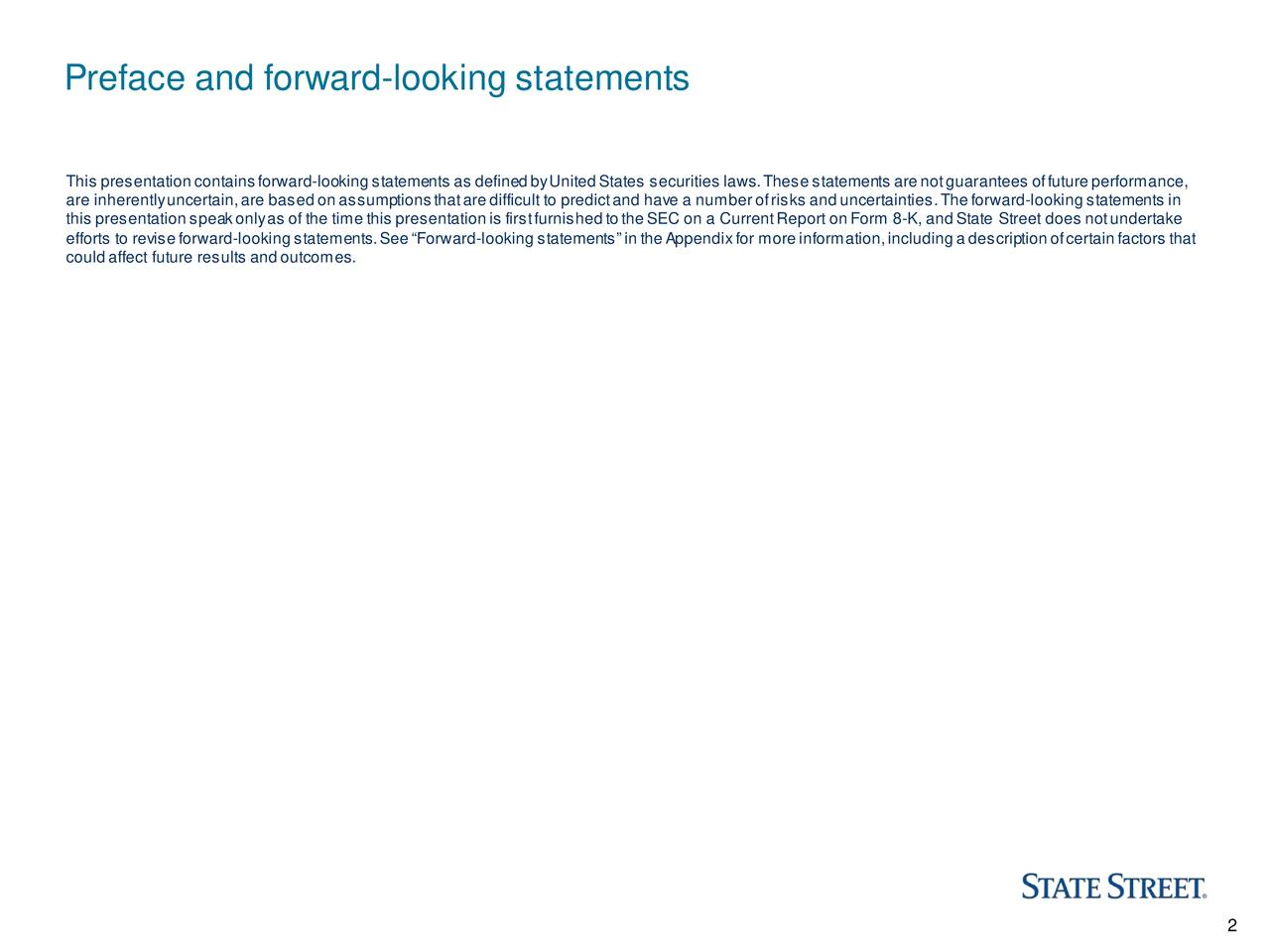 """This presentation contains forward-looking statements as defined byUnited States securities laws. These statements are not guar antees of future performance, are inherentlyuncertain, are based on assumptions that are difficult to predict and have a number of risks and uncertainties . The forward-lookingstatements in this presentation speak onlyas of the time this presentation is first furnished to the SEC on a Current Report on Form 8-K, and State Street does not undertake efforts to reviseforward-looking statements. See """"Forward-statements"""" in the Appendix for more information, including a description of certain factors that could affect future results and outcomes. 2"""
