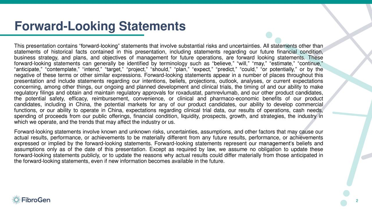"""This presentation contains """"forward-looking"""" statements that involve substantial risks and uncertainties. All statements other than statements of historical facts contained in this presentation, including statements regarding our future financial condition, business strategy, and plans, and objectives of management for future operations, are forward looking statements. These forward-looking statements can generally be identified by terminology such as """"believe,"""" """"will,"""" """"may,"""" """"estimate,"""" """"continue,"""" """"anticipate,"""" """"contemplate,"""" """"intend,"""" """"target,"""" """"project,"""" """"should,"""" """"plan,"""" """"expect,"""" """"predict,"""" """"could,"""" """"or potentially,"""" or by the negative of these terms or other similar expressions. Forward-looking statements appear in a number of places throughout this presentation and include statements regarding our intentions, beliefs, projections, outlook, analyses, or current expectations concerning, among other things, our ongoing and planned development and clinical trials, the timing of and our ability to make regulatory filings and obtain and maintain regulatory approvals for roxadustat, pamrevlumab, and our other product candidates, the potential safety, efficacy, reimbursement, convenience, or clinical and pharmaco-economic benefits of our product candidates, including in China, the potential markets for any of our product candidates, our ability to develop commercial functions, or our ability to operate in China, expectations regarding clinical trial data, our results of operations, cash needs, spending of proceeds from our public offerings, financial condition, liquidity, prospects, growth, and strategies, the industry in which we operate, and the trends that may affect the industry or us. Forward-looking statements involve known and unknown risks, uncertainties, assumptions, and other factors that may cause our actual results, performance, or achievements to be materially different from any future results, performance, or achievements expressed or implied by the f"""