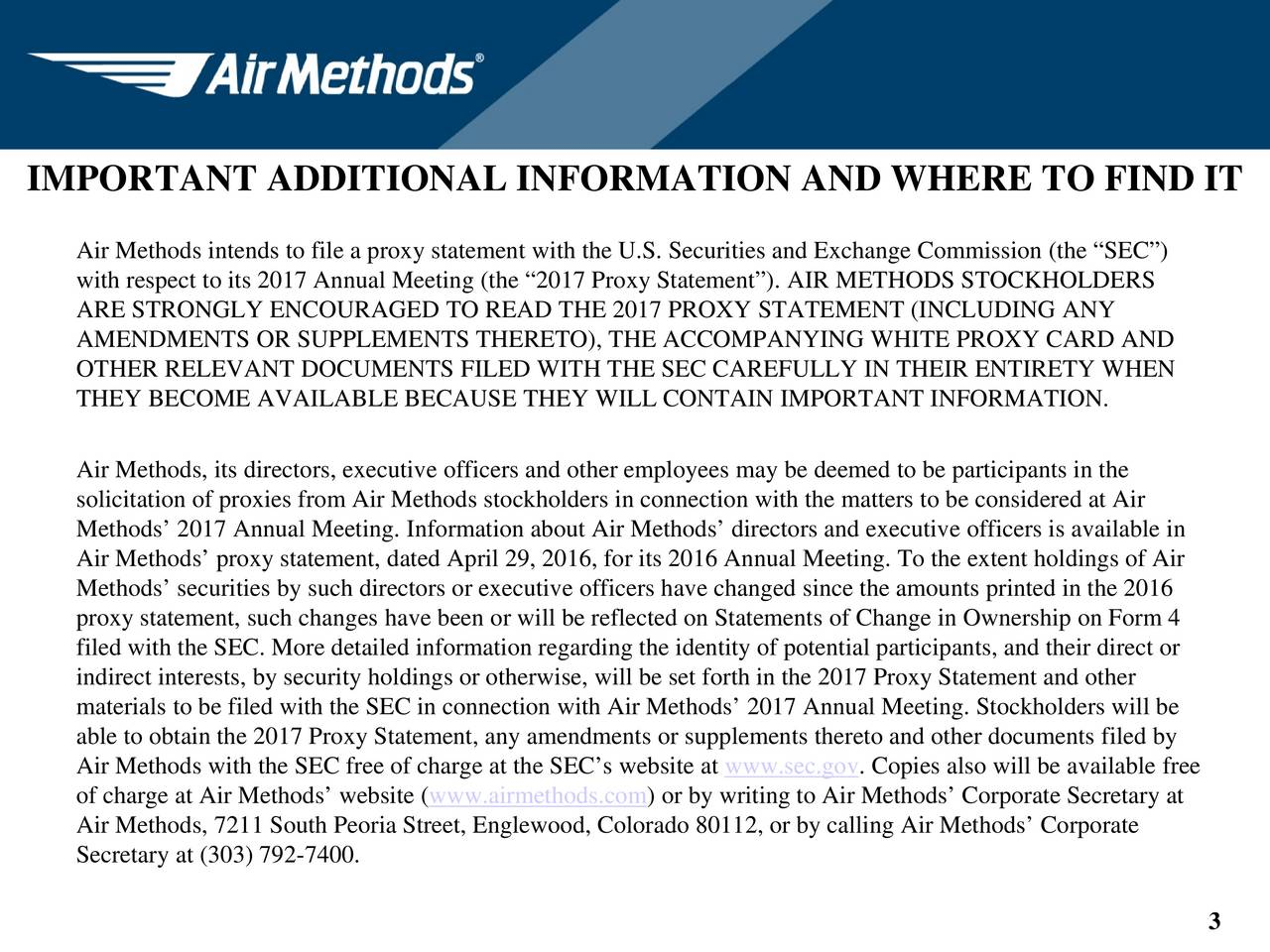 Air Methods intends to file a proxy statement with the U.S. Securities and Exchange Commission (the SEC) with respect to its 2017 Annual Meeting (the 2017 Proxy Statement). AIR METHODS STOCKHOLDERS ARE STRONGLY ENCOURAGED TO READ THE 2017 PROXY STATEMENT (INCLUDING ANY AMENDMENTS OR SUPPLEMENTS THERETO), THE ACCOMPANYING WHITE PROXY CARD AND OTHER RELEVANT DOCUMENTS FILED WITH THE SEC CAREFULLY IN THEIR ENTIRETY WHEN THEY BECOME AVAILABLE BECAUSE THEY WILL CONTAIN IMPORTANT INFORMATION. Air Methods, its directors, executive officers and other employees may be deemed to be participants in the solicitation of proxies from Air Methods stockholders in connection with the matters to be considered at Air Methods 2017 Annual Meeting. Information about Air Methods directors and executive officers is available in Air Methods proxy statement, dated April 29, 2016, for its 2016 Annual Meeting. To the extent holdings of Air Methods securities by such directors or executive officers have changed since the amounts printed in the 2016 proxy statement, such changes have been or will be reflected on Statements of Change in Ownership on Form 4 filed with the SEC. More detailed information regarding the identity of potential participants, and their direct or indirect interests, by security holdings or otherwise, will be set forth in the 2017 Proxy Statement and other materials to be filed with the SEC in connection with Air Methods 2017 Annual Meeting. Stockholders will be able to obtain the 2017 Proxy Statement, any amendments or supplements thereto and other documents filed by Air Methods with the SEC free of charge at the SECs website at www.sec.govpies also will be available free of charge at Air Methods website (www.airmethods.com) or by writing to Air Methods Corporate Secretary at Air Methods, 7211 South Peoria Street, Englewood, Colorado 80112, or by calling Air Methods Corporate Secretary at (303) 792-7400. 3