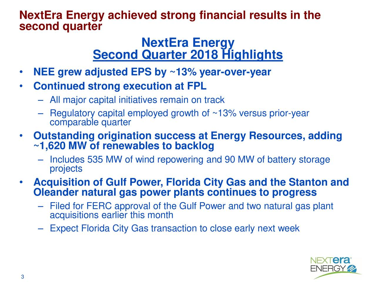 second quarter NextEra Energy Second Quarter 2018 Highlights • NEE grew adjusted EPS by ~13% year-over-year • Continued strong execution at FPL – All major capital initiatives remain on track – Rcomparable quarteremployed growth of ~13% versus prior-year • Outstanding origination success at Energy Resources, adding ~1,620 MW of renewables to backlog – Includes 535 MW of wind repowering and 90 MW of battery storage projects • Acquisition of Gulf Power, Florida City Gas and the Stanton and Oleander natural gas power plants continues to progress – Filed for FERC approval of the Gulf Power and two natural gas plant acquisitions earlier this month – Expect Florida City Gas transaction to close early next week