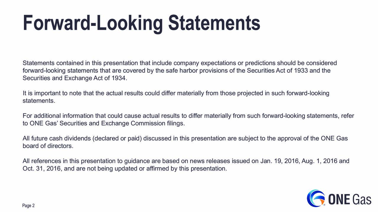 Statements contained in this presentation that include company expectations or predictions should be considered forward-looking statements that are covered by the safe harbor provisions of the Securities Act of 1933 and the Securities and Exchange Act of 1934. It is important to note that the actual results could differ materially from those projected in such forward-looking statements. For additional information that could cause actual results to differ materially from such forward-looking statements, refer to ONE Gas Securities and Exchange Commission filings. All future cash dividends (declared or paid) discussed in this presentation are subject to the approval of the ONE Gas board of directors. All references in this presentation to guidance are based on news releases issued on Jan. 19, 2016, Aug. 1, 2016 and Oct. 31, 2016, and are not being updated or affirmed by this presentation. Page 2