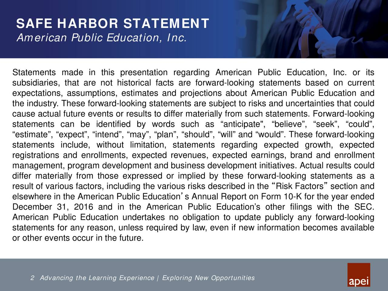 """American Public Education, Inc. Statements made in this presentation regarding American Public Education, Inc. or its subsidiaries, that are not historical facts are forward-looking statements based on current expectations, assumptions, estimates and projections about American Public Education and the industry. These forward-looking statements are subject to risks and uncertainties that could cause actual future events or results to differ materially from such statements. Forward-looking statements can be identified by words such as anticipate"""", believe, seek, could, estimate, expect, intend, may, plan, should, will and would. These forward-looking statements include, without limitation, statements regarding expected growth, expected registrations and enrollments, expected revenues, expected earnings, brand and enrollment management, program development and business development initiatives. Actual results could differ materially from those expressed or implied by these forward-looking statements as a result of various factors, including the various risks described in the Risk Factors section and elsewhere in the American Public Educations Annual Report on Form 10-K for the year ended December 31, 2016 and in the American Public Educations other filings with the SEC. American Public Education undertakes no obligation to update publicly any forward-looking statements for any reason, unless required by law,even if new information becomes available or other events occur in the future. 2 Advancing the Learning Experience 