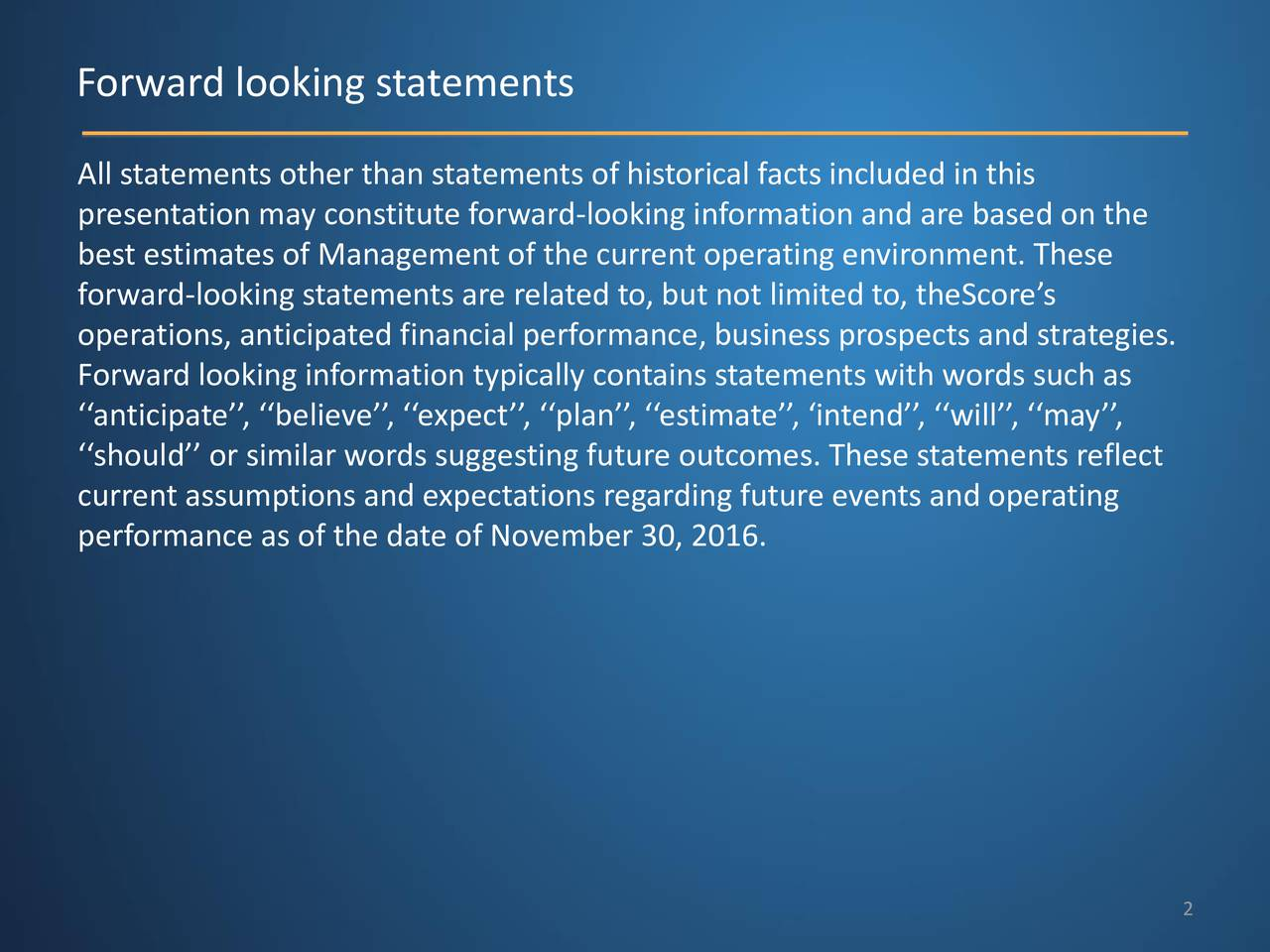 All statements other than statements of historical facts included in this presentation may constitute forward-looking information and are based on the best estimates of Management of the current operating environment. These forward-looking statements are related to, but not limited to, theScore s operations, anticipated financial performance, business prospects and strategies. Forward looking information typically contains statements with words such as anticipate , believe , expect , plan , estimate , intend , will , may , should or similar words suggesting future outcomes. These statements reflect current assumptions and expectations regarding future events and operating performance as of the date of November 30, 2016. 2