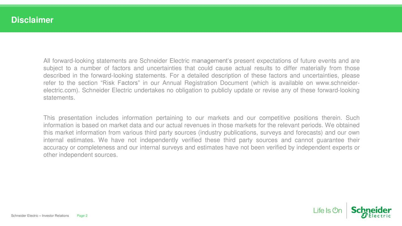 """All forward-looking statements are Schneider Electric management's present expectations of future events and are subject to a number of factors and uncertainties that could cause actual results to differ materially from those described in the forward-looking statements. For a detailed description of these factors and uncertainties, please refer to the section """"Risk Factors"""" in our Annual Registration Document (which is available on www.schneider- electric.com). Schneider Electric undertakes no obligation to publicly update or revise any of these forward-looking statements. This presentation includes information pertaining to our markets and our competitive positions therein. Such information is based on market data and our actual revenues in those markets for the relevant periods. We obtained this market information from various third party sources (industry publications, surveys and forecasts) and our own internal estimates. We have not independently verified these third party sources and cannot guarantee their accuracy or completeness and our internal surveys and estimates have not been verified by independent experts or other independent sources. Schneider Electric – InvePage 2elations"""