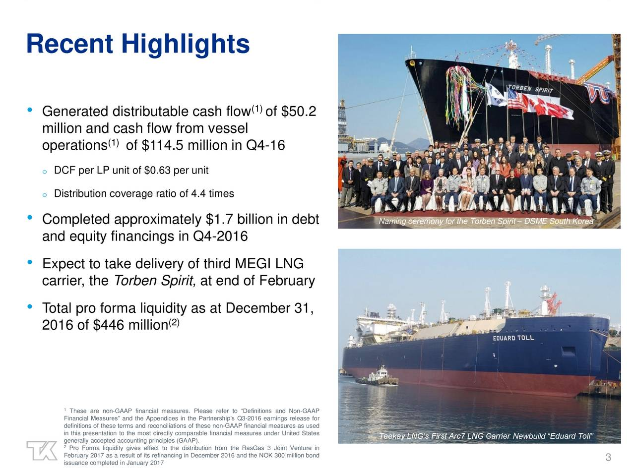 (1) Generated distributable cash flow of $50.2 million and cash flow from vessel (1) operations of $114.5 million in Q4-16 o DCF per LP unit of $0.63 per unit o Distribution coverage ratio of 4.4 times Completed approximately $1.7 billion in debt Naming ceremony for the Torben Spirit  DSME South Korea and equity financings in Q4-2016 Expect to take delivery of third MEGI LNG carrier, the Torben Spirit, at end of February Total pro forma liquidity as at December 31, 2016 of $446 million (2) 1These are non-GAAP financial measures. Please refer to Definitions and Non-GAAP Financial Measures and the Appendices in the Partnerships Q3-2016 earnings release for in this presentation to the most directly comparable financial measures under United States 2enerally accepted accounting principles (GAAP). Teekay LNGs First Arc7 LNG Carrier Newbuild Eduard Toll February 2017 as a result of its refinancing in December 2016 and the NOK 300 million bond issuance completed in January 2017 3