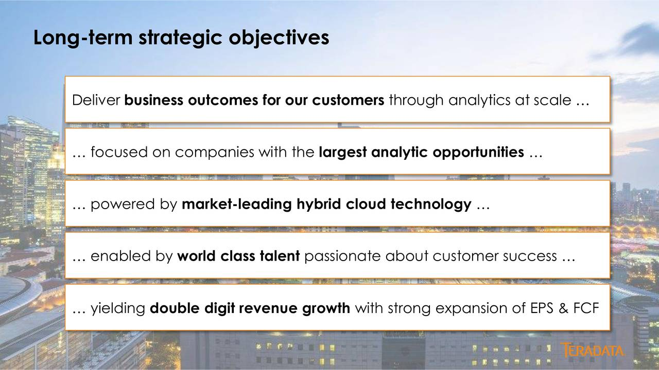 Deliver business outcomes for our customers through analytics at scale focused on companies with the largest analytic opportunities powered by market-leading hybrid cloud technology enabled by world class talent passionate about customer success yielding double digit revenue growth with strong expansion of EPS & FCF 3