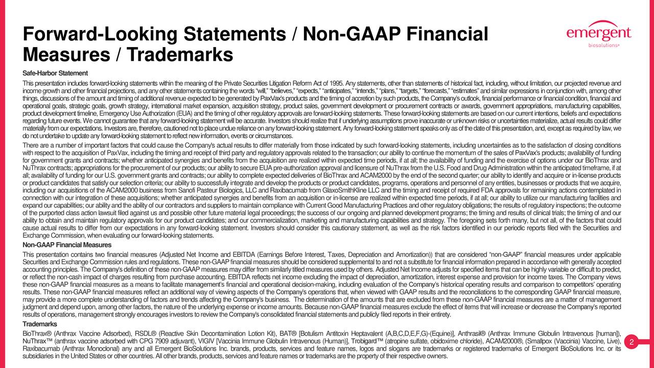 """Measures / Trademarks Safe-HarborStatement Thispresentationincludes forward-lookingstatements withinthe meaningofthePrivateSecurities LitigationReform Actof1995.Anystatements,otherthanstatementsofhistoricalfact, including,withoutlimitation,our projectedrevenueand incomegrowthandotherfinancialprojections,andanyotherstatementscontainingthewords""""will,""""""""believes,""""""""expects,""""""""anticipates,""""""""intends,""""""""plans,""""""""targets,""""""""forecasts,""""""""estimates""""andsimilarexpressionsinconjunctionwith,amongother things,discussionsoftheamountandtimingofadditionalrevenueexpectedtobegeneratedbyPaxVax'sproductsandthetimingofaccretionbysuchproducts,theCompany'soutlook,financialperformanceorfinancialcondition,financialand operational goals, strategic goals, growth strategy, international market expansion, acquisition strategy, product sales, government development or procurement contracts or awards, government appropriations, manufacturing capabilities, productdevelopmenttimeline,EmergencyUseAuthorization(EUA)andthetimingofotherregulatoryapprovalsareforward-lookingstatements.Theseforward-lookingstatementsarebasedonourcurrentintentions,beliefsandexpectations regardingfutureevents.Wecannotguaranteethatanyforward-lookingstatementwillbeaccurate.Investorsshouldrealizethatifunderlyingassumptionsproveinaccurateorunknownrisksoruncertaintiesmaterialize,actualresultscoulddiffer materiallyfromourexpectations.Investorsare,therefore,cautionednottoplaceunduerelianceonanyforward-lookingstatement.Anyforward-lookingstatementspeaksonlyasofthedateofthispresentation,and,exceptasrequiredbylaw,we donotundertaketoupdateanyforward-lookingstatementtoreflectnewinformation,eventsorcircumstances. There are a number of important factors that could cause the Company's actual results to differ materially from those indicated bysuch forward-looking statements, including uncertainties as to the satisfaction of closing conditions withrespecttotheacquisitionofPaxVax,includingthetimingandreceiptofthirdpartyandregulatoryapprovalsrelatedto"""