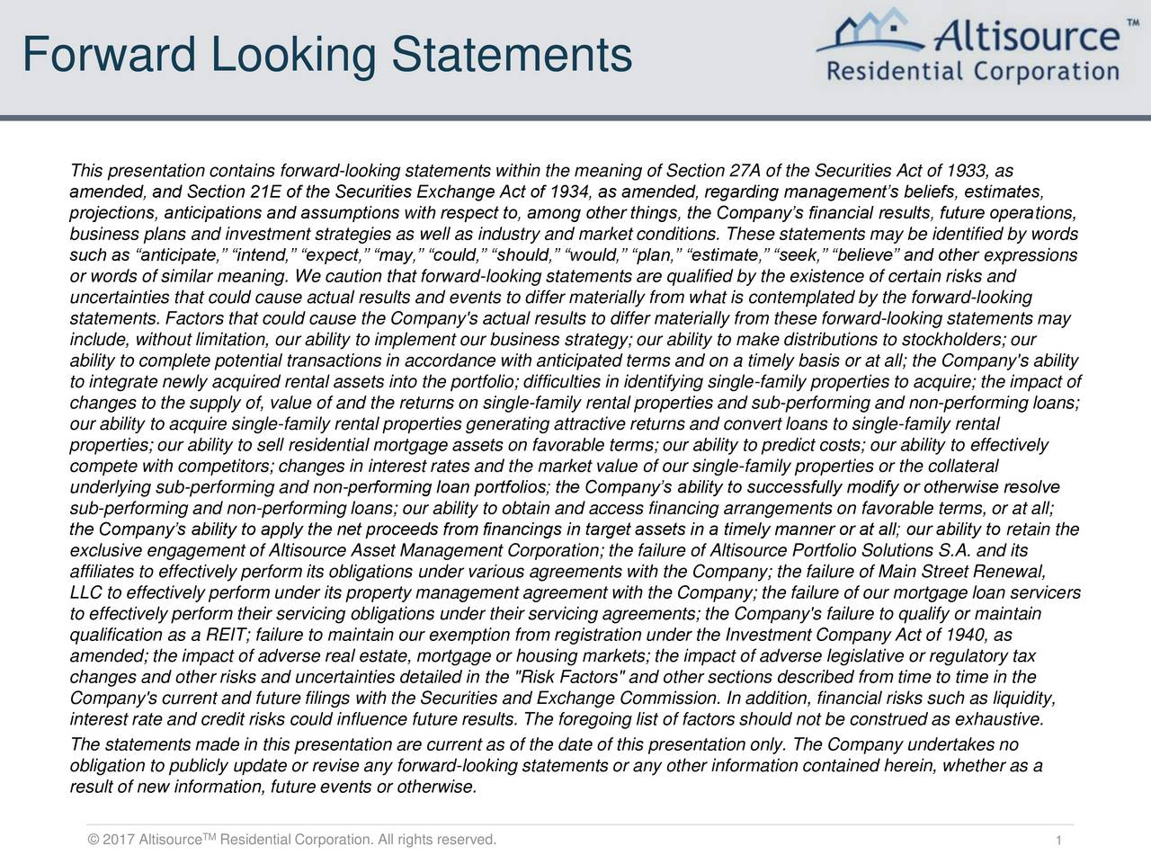 This presentation contains forward-looking statements within the meaning of Section 27A of the Securities Act of 1933, as amended, and Section 21E of the Securities Exchange Act of 1934, as amended, regarding managements beliefs, estimates, projections, anticipations and assumptions with respect to, among other things, the Companys financial results, future operations, business plans and investment strategies as well as industry and market conditions. These statements may be identified by words such as anticipate, intend, expect, may, could, should, would, plan, estimate, seek, believe and other expressions or words of similar meaning. We caution that forward-looking statements are qualified by the existence of certain risks and uncertainties that could cause actual results and events to differ materially from what is contemplated by the forward-looking statements. Factors that could cause the Company's actual results to differ materially from these forward-looking statements may include, without limitation, our ability to implement our business strategy; our ability to make distributions to stockholders; our ability to complete potential transactions in accordance with anticipated terms and on a timely basis or at all; the Company's ability to integrate newly acquired rental assets into the portfolio; difficulties in identifying single-family properties to acquire; the impact of changes to the supply of, value of and the returns on single-family rental properties and sub-performing and non-performing loans; our ability to acquire single-family rental properties generating attractive returns and convert loans to single-family rental properties; our ability to sell residential mortgage assets on favorable terms; our ability to predict costs; our ability to effectively compete with competitors; changes in interest rates and the market value of our single-family properties or the collateral underlying sub-performing and non-performing loan portfolios; the Companys abil