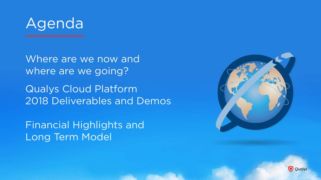 Where are we now and where are we going? Qualys Cloud Platform 2018 Deliverables and Demos Financial Highlights and Long Term Model