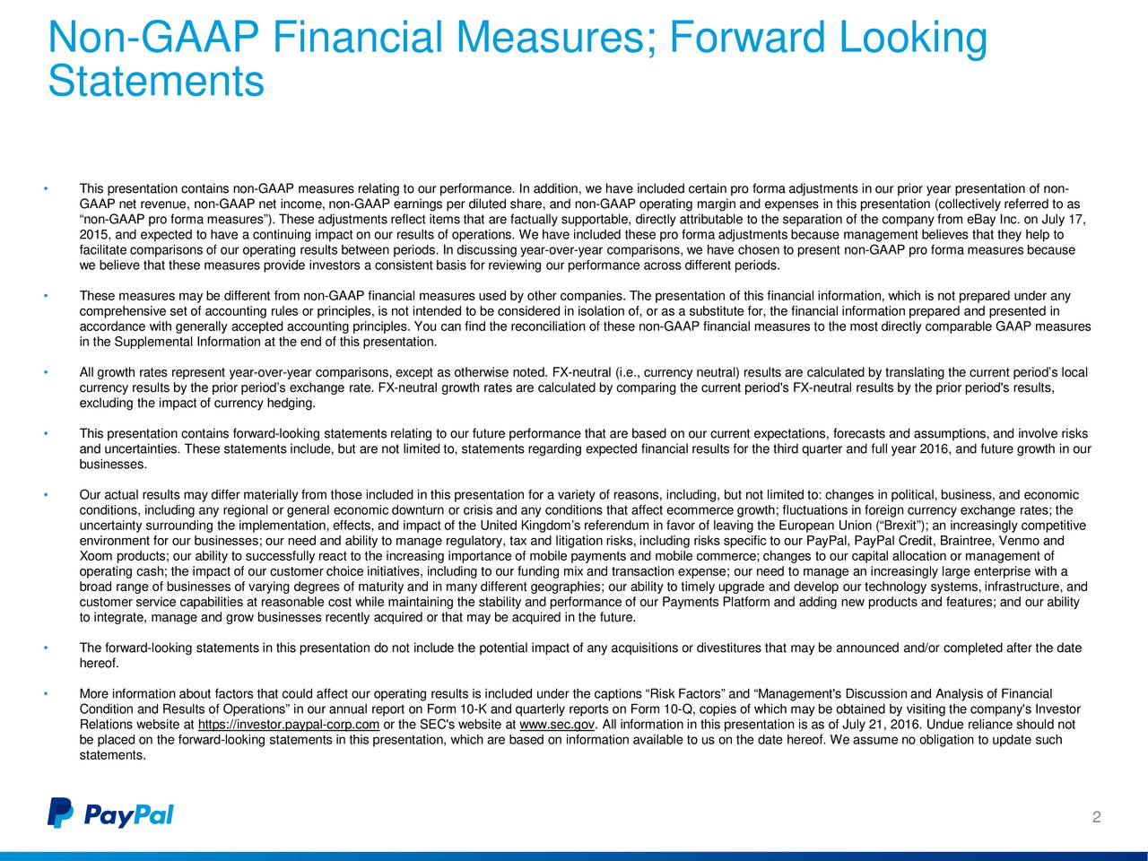 Statements This presentation contains non-GAAP measures relating to our performance. Inaddition, we have included certain pro forma adjustments in our prior year presentation of non- GAAP net revenue, non-GAAP net income, non-GAAP earnings per diluted share, and non-GAAP operating margin and expenses in this presentation (collectively referred to as non-GAAP pro forma measures).These adjustments reflect items that are factually supportable, directly attributable to the separation of the company from eBay Inc.on July 17, 2015, and expected to have a continuing impact on our results of operations. We have included these pro forma adjustments because management believes that they help to facilitate comparisons of our operating results between periods.In discussing year-over-year comparisons, we have chosen to present non-GAAP pro forma measures because we believe that these measures provide investors a consistent basis for reviewing our performance across different periods. These measures may be different from non-GAAP financial measures used by other companies. The presentation of this financial information, which is not prepared under any comprehensive set of accounting rules or principles, is not intended to be considered in isolation of, or as a substitute for, the financial information prepared and presented in accordance with generally accepted accounting principles. You can find the reconciliation of these non-GAAP financial measures to the most directly comparable GAAP measures in the Supplemental Information at the end of this presentation. All growth rates represent year-over-year comparisons, except as otherwise noted. FX-neutral (i.e., currency neutral) results are calculated by translating the current periods local currency results by the prior periods exchange rate. FX-neutral growth rates are calculated by comparing the current period's FX-neutral results by the prior period's results, excluding the impact of currency hedging. This presentation contains forward-looking statements relating to our future performance that are based on our current expectations, forecasts and assumptions, and involve risks and uncertainties. These statements include, but are not limited to, statements regarding expected financial results for thethird quarter and full year 2016, and future growth in our businesses. Our actual results may differ materially from those included in this presentation for a variety of reasons, including, but not limited to: changes in political, business, and economic conditions, including any regional or general economic downturn or crisis and any conditions that affect ecommerce grl ctuations in foreign currency exchange rates; the uncertainty surrounding the implementation, effects, and impact of the United Kingdoms referendum in favor of leaving the European Union (Brexit); an increasingly competitive environment for our businesses; our need and ability to manage regulatory, tax and litigation risks, including risks specific to our PayPal, PayPal Credit, Braintree, Venmo and Xoom products; our ability to successfully react to the increasing importance of mobile payments and mobile commerce; changesto our capital allocation or management of operating cash; the impact of our customer choice initiatives, including to our fundingmix and transaction expense; our need to manage an increasingly large enterprise with a broad range of businesses of varying degrees of maturity and in many different geographies; our ability to timely upgrade anddevelop our technology systems, infrastructure, and customer service capabilities at reasonable cost while maintaining the stability and performance of our Payments Platform andadding new products and features; and our ability to integrate, manage and grow businesses recently acquired or that may be acquired in the future. The forward-looking statements in this presentation do not include the potential impact of any acquisitions or divestitures thatmay be announced and/or completed after the date hereof. More information about factors that could affect our operating results is included under the captions Risk Factors and Management's Discussion and Analysis of Financial Condition and Results of Operations in our annual report on Form 10-K and quarterly reports on Form 10-Q, copies of which may be obtained by visiting the company's Investor Relations website at https://investor.paypal-corp.com or the SEC's website at www.sec.gov. All information in this presentation is as of July 21, 2016. Undue reliance should not be placed on the forward-looking statements in this presentation, which are based on information available to us on the date hereof. We assume no obligation to update such statements. 2