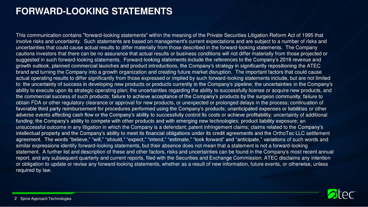 "This communication contains ""forward-looking statements"" within the meaning of the Private Securities Litigation Reform Act of 1995 that involve risks and uncertainty. Such statements are based on management's current expectations and are subject to a number of risks and uncertainties that could cause actual results to differ materially from those described in the forward-looking statements. The Company cautions investors that there can be no assurance that actual results or business conditions will not differ materially from those projected or suggested in such forward-looking statements. Forward-looking statements include the references to the Company's 2019 revenue and growth outlook, planned commercial launches and product introductions, the Company's strategy in significantly repositioning the ATEC brand and turning the Company into a growth organization and creating future market disruption. The important factors that could cause actual operating results to differ significantly from those expressed or implied by such forward-looking statements include, but are not limited to: the uncertainty of success in developing new products or products currently in the Company's pipeline; the uncertainties in the Company's ability to execute upon its strategic operating plan; the uncertainties regarding the ability to successfully license or acquire new products, and the commercial success of such products; failure to achieve acceptance of the Company's products by the surgeon community; failure to obtain FDA or other regulatory clearance or approval for new products, or unexpected or prolonged delays in the process; continuation of favorable third party reimbursement for procedures performed using the Company's products; unanticipated expenses or liabilities or other adverse events affecting cash flow or the Company's ability to successfully control its costs or achieve profitability; uncertainty of additional funding; the Company's ability to compete with other products and with emerging new technologies; product liability exposure; an unsuccessful outcome in any litigation in which the Company is a defendant; patent infringement claims; claims related to the Company's intellectual property and the Company's ability to meet its financial obligations under its credit agreements and the OrthoTec LLC settlement agreement. The words ""believe,"" ""will,"" ""should,"" ""expect,"" ""intend,"" ""estimate,"" ""look forward"" and ""anticipate,"" variations of such words and similar expressions identify forward-looking statements, but their absence does not mean that a statement is not a forward-looking statement. A further list and description of these and other factors, risks and uncertainties can be found in the Company's most recent annual report, and any subsequent quarterly and current reports, filed with the Securities and Exchange Commission. ATEC disclaims any intention or obligation to update or revise any forward-looking statements, whether as a result of new information, future events, or otherwise, unless required by law. 2 Spine Approach Technologies"