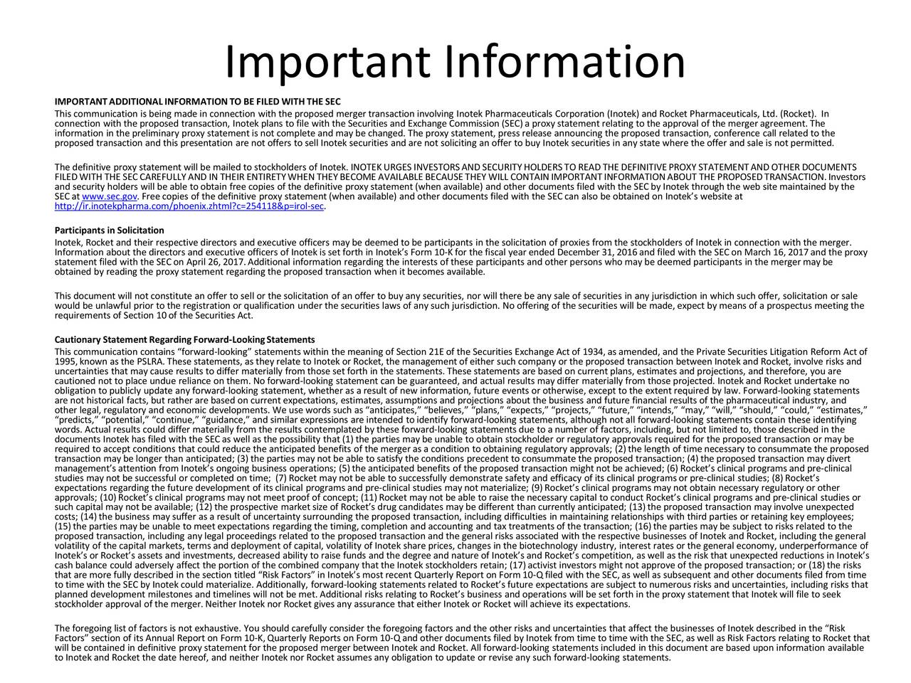 IMPORTANT ADDITIONAL INFORMATIONTO BE FILED WITH THE SEC This communication is being made in connection with the proposed merger transaction involvingInotekPharmaceuticals Corporation (Inotek) and Rocket Pharmaceuticals, Ltd. (Rocket). In connection with the proposed transaction,Inotekplans to file with the Securities and Exchange Commission (SEC)a proxy statement relating to the approval of the mergerement. The proposed transaction and this presentation are not offers to sellInotek securities and are not soliciting an offer to buyInoteksecurities in any state where the offer and sale is not permitted. The definitive proxy statement will be mailed to stockholders of Inotek. INOTEK URGES INVESTORSAND SECURITYHOLDERS TO READ THE DEFINITIVEPROXY STATEMENTAND OTHER DOCUMENTS and security holders will be able to obtain free copies of the definitive proxy statement (when available) and other documenstfiled with the SEC byInotek through the web site maintained by the SEC atwww.sec.gov. Freecopies of the definitive proxy statement(when available) and other documents filed with the SECcan also be obtainedon Inotekswebsite at http://ir.inotekpharma.com/phoenix.zhtml?c=254118&p=irol-sec. Participants in Solicitation Inotek, Rocket and their respective directors and executive officers maybe deemed to be participants in the solicitation of proxies from the stockholders ofInotekin connection with the merger. statement filed with the SECon April 26,2017.Additional information regarding the interests of these participants and other persons who may be deemed participants in the mergermay be the proxy obtained by reading the proxy statement regarding the proposed transaction when it becomes available. would be unlawful prior to the registration or qualification under the securities laws of any such jurisdiction. No offeringof the securities will be made, expect by means of a prospectus meeting the requirements of Section 10of the Securities Act. Cautionary Statement Regarding Forward