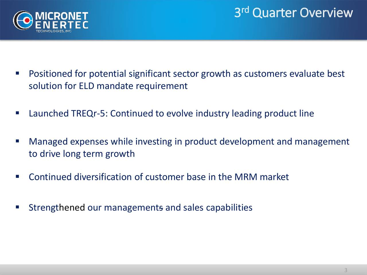 3 Quarter Overview Positioned for potential significant sector growth as customers evaluate best solution for ELD mandate requirement Launched TREQr-5: Continued to evolve industry leading product line Managed expenses while investing in product development and management to drive long term growth Continued diversification of customer base in the MRM market Strengthened our managements and sales capabilities