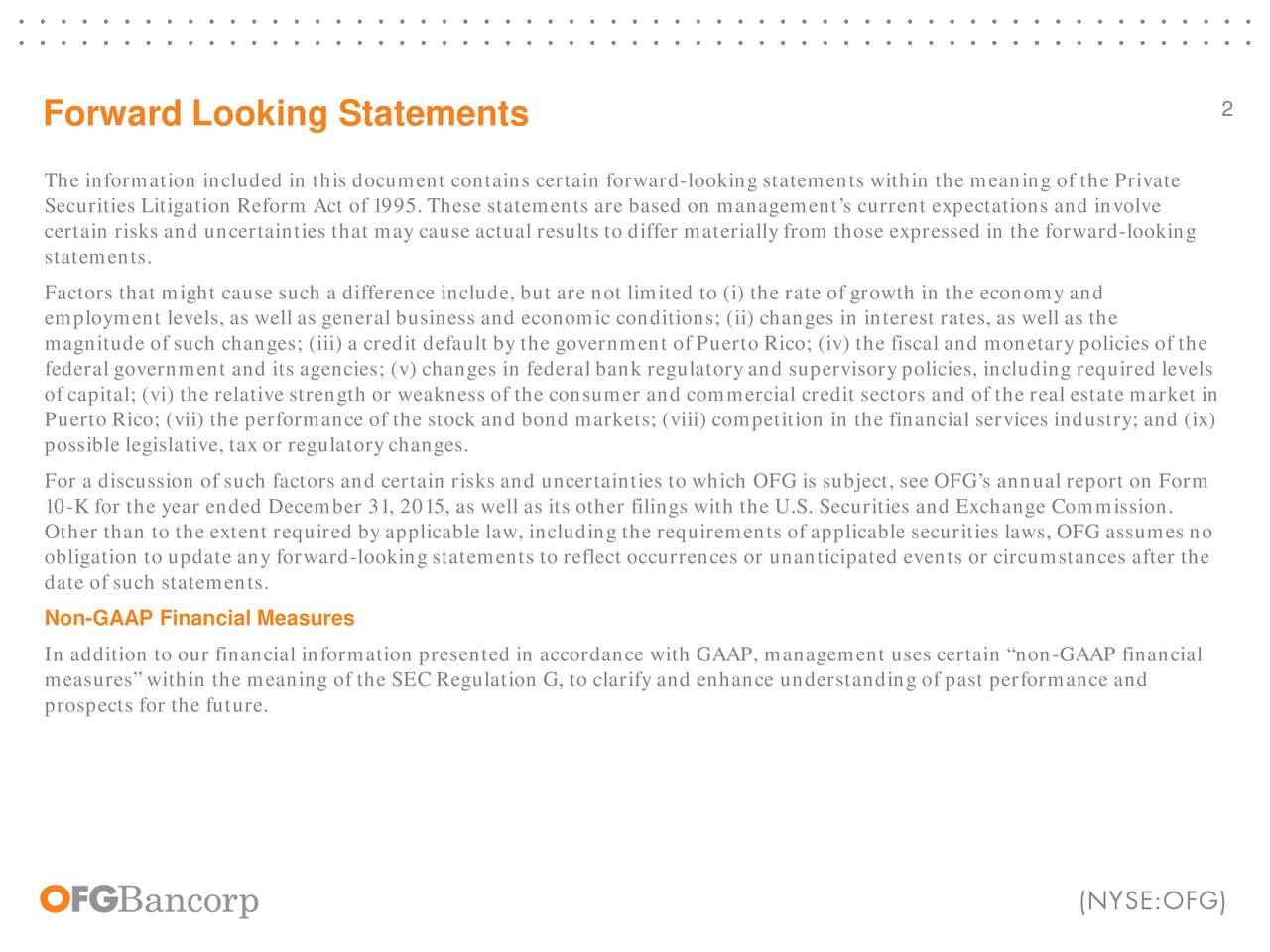 Forward Looking Statements The information included in this document contains certain forward-looking statements within the meaning of the Private Securities Litigation Reform Act of 1995. These statements are based on managements current expectations and involve certain risks and uncertainties that may cause actual results to differ materially from those expressed in the fo-looking statements. Factors that might cause such a difference include, but are not limited to (i) the rate of growth in the economy and employment levels, as well as general business and economic conditions; (ii) changes in interest rates, as well as the magnitude of such changes; (iii) a credit default by the government of Puerto Rico; (iv) the fiscal and monetary policies ofthe federal government and its agencies; (v) changes in federal bank regulatory and supervisory policies, including required levels of capital; (vi) the relative strength or weakness of the consumer and commercial credit sectors and of the real estate manket i Puerto Rico; (vii) the performance of the stock and bond markets; (viii) competition in the financial services industry; a)d (ix possible legislative, tax or regulatory changes. For a discussion of such factors and certain risks and uncertainties to which OFG is subject, see OFGs annual report on Form 10-K for the year ended December 31, 2015, as well as its other filings with the U.S. Securities and Exchange Commission. Other than to the extent required by applicable law, including the requirements of applicable securities laws, OFG assumes no obligation to update any forward-looking statements to reflect occurrences or unanticipated events or circumstances after the date of such statements. Non-GAAP Financial Measures In addition to our financial information presented in accordance with GAAP, management uses certain non-GAAP financial measures within the meaning of the SEC Regulation G, to clarify and enhance understanding of past performance and prospects for the 
