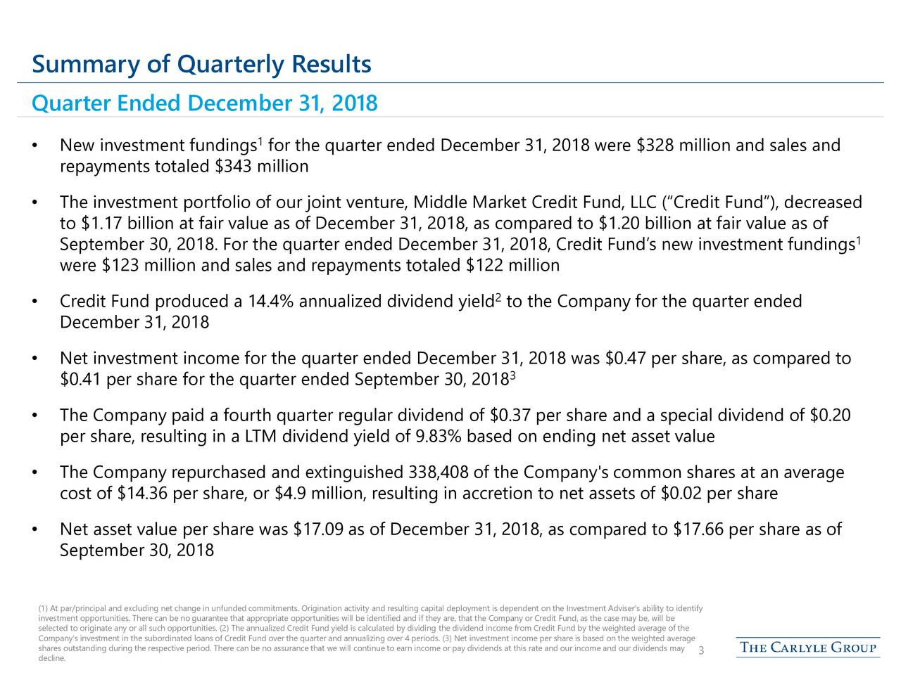 "Quarter Ended December 31, 2018 1 • New investment fundings for the quarter ended December 31, 2018 were $328 million and sales and repayments totaled $343 million • The investment portfolio of our joint venture, Middle Market Credit Fund, LLC (""Credit Fund""), decreased to $1.17 billion at fair value as of December 31, 2018, as compared to $1.20 billion at fair value as of September 30, 2018. For the quarter ended December 31, 2018, Credit Fund's new investment fundings 1 were $123 million and sales and repayments totaled $122 million • Credit Fund produced a 14.4% annualized dividend yield to the Company for the quarter ended December 31, 2018 • Net investment income for the quarter ended December 31, 2018 was $0.47 per share, as compared to $0.41 per share for the quarter ended September 30, 2018 3 • The Company paid a fourth quarter regular dividend of $0.37 per share and a special dividend of $0.20 per share, resulting in a LTM dividend yield of 9.83% based on ending net asset value • The Company repurchased and extinguished 338,408 of the Company's common shares at an average cost of $14.36 per share, or $4.9 million, resulting in accretion to net assets of $0.02 per share • Net asset value per share was $17.09 as of December 31, 2018, as compared to $17.66 per share as of September 30, 2018 investment opportunities. There can be no guarantee that appropriate opportunities will be identified and if they are, that t he Company or Credit Fund, as the case may be, will bentify selected to originate any or all such opportunities. (2) The annualized Credit Fund yield is calculated by dividing the dividend income from Credit Fund by the weighted average of the shares outstanding during the respective period. There can be no assurance that we will continue to earn income or pay dividends at this rate and our income and our dividends mayge decline. 3"
