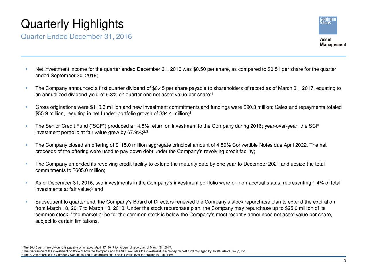 Quarter Ended December 31, 2016 Net investment income for the quarter ended December 31, 2016 was $0.50 per share, as compared to $0.51 per share for the quarter ended September 30, 2016; The Company announced a first quarterdividend of $0.45 per share payable to shareholders of record as of March 31, 2017, equating to an annualized dividend yield of 9.8% on quarter end net asset value per share; 1 Gross originations were $110.3 million and new investment commitments and fundings were $90.3 million; Sales and repayments totaled $55.9 million, resulting in net funded portfolio growth of $34.4million; 2 The Senior Credit Fund (SCF) produced a 14.5% return on investment to the Company during 2016;year-over-year, the SCF 2,3 investment portfolio at fair value grew by 67.9%; The Company closed an offering of $115.0 million aggregate principal amount of 4.50% Convertible Notes due April 2022. The net proceeds of the offering were used to pay down debt under the Companys revolving credit facility; The Company amended its revolving credit facility to extend the maturity date by one year toDecember 2021 and upsize the total commitments to $605.0 million; As of December 31, 2016, two investments in the Companys investment portfolio wereon non-accrual status, representing 1.4% of total 2 investments at fair value; and Subsequent to quarter end, the Companys Board of Directors renewed the Companys stock repurchase plan to extend the expiraiton from March 18, 2017 to March 18, 2018. Under the stock repurchase plan, the Company may repurchase up to $25.0 million of its common stock if the market price for the common stock is below the Companys most recently announced net asset value per share, subject to certain limitations. 1The $0.45 per share dividend is payable on or about April 17, 2017 to holders of record as of March 31, 2017. 3The discussion of the investment portfolio of both the Company and the SCF excludes the investment in a money market fund managed by an affiliate o