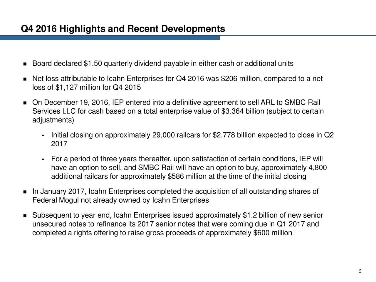 Board declared $1.50 quarterly dividend payable in either cash or additional units Net loss attributable to Icahn Enterprises for Q4 2016 was $206 million, compared to a net loss of $1,127 million for Q4 2015 On December 19, 2016, IEP entered into a definitive agreement to sell ARL to SMBC Rail Services LLC for cash based on a total enterprise value of $3.364 billion (subject to certain adjustments) Initial closing on approximately 29,000 railcars for $2.778 billion expected to close in Q2 2017 For a period of three years thereafter, upon satisfaction of certain conditions, IEP will have an option to sell, and SMBC Rail will have an option to buy, approximately 4,800 additional railcars for approximately $586 million at the time of the initial closing In January 2017, Icahn Enterprises completed the acquisition of all outstanding shares of Federal Mogul not already owned by Icahn Enterprises Subsequent to year end, Icahn Enterprises issued approximately $1.2 billion of new senior unsecured notes to refinance its 2017 senior notes that were coming due in Q1 2017 and completed a rights offering to raise gross proceeds of approximately $600 million 3