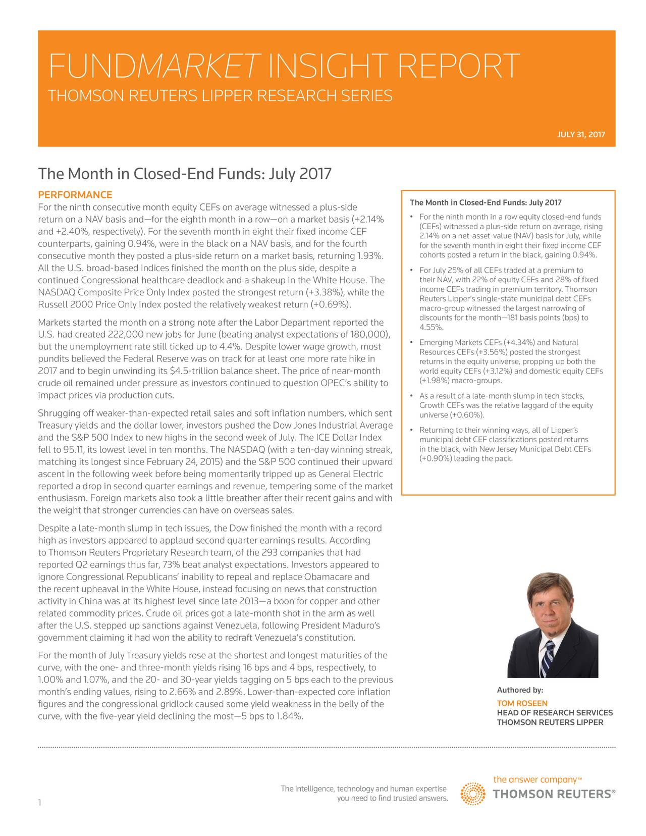 THOMSON REUTERS LIPPER RESEARCH SERIES JULY 31, 2017 The Month in Closed-End Funds: July 2017 PERFORMANCE The Month in Closed-End Funds: July 2017 For the ninth consecutive month equity CEFs on average witnessed a plus-side return on a NAV basis andfor the eighth month in a rowon a market basis (+2.14%  For the ninth month in a row equity closed-end funds and +2.40%, respectively). For the seventh month in eight their fixed income CEF (CEFs) witnessed a plus-side return on average, rising counterparts, gaining 0.94%, were in the black on a NAV basis, and for the fourth 2.14% on a net-asset-value (NAV) basis for July, while cohorts posted a return in the black, gaining 0.94%.F consecutive month they posted a plus-side return on a market basis, returning 1.93%. All the U.S. broad-based indices finished the month on the plus side, despite a  For July 25% of all CEFs traded at a premium to continued Congressional healthcare deadlock and a shakeup in the White House. The their NAV, with 22% of equity CEFs and 28% of fixed NASDAQ Composite Price Only Index posted the strongest return (+3.38%), while the income CEFs trading in premium territory. Thomson Reuters Lippers single-state municipal debt CEFs Russell 2000 Price Only Index posted the relatively weakest return (+0.69%). macro-group witnessed the largest narrowing of Markets started the month on a strong note after the Labor Department reported the discounts for the month181 basis points (bps) to 4.55%. U.S. had created 222,000 new jobs for June (beating analyst expectations of 180,000),  Emerging Markets CEFs (+4.34%) and Natural but the unemployment rate still ticked up to 4.4%. Despite lower wage growth, most Resources CEFs (+3.56%) posted the strongest pundits believed the Federal Reserve was on track for at least one more rate hike in returns in the equity universe, propping up both the 2017 and to begin unwinding its $4.5-trillion balance sheet. The price of near-month world equity CEFs (+3.12%) and domestic eq