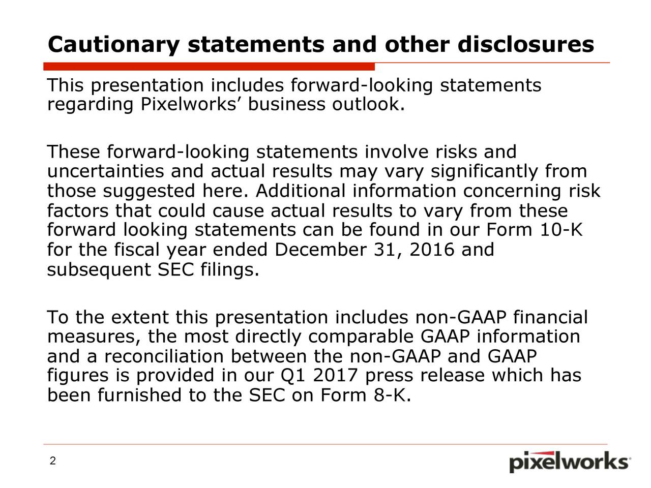 This presentation includes forward-looking statements regarding Pixelworks business outlook. These forward-looking statements involve risks and uncertainties and actual results may vary significantly from those suggested here. Additional information concerning risk factors that could cause actual results to vary from these forward looking statements can be found in our Form 10-K for the fiscal year ended December 31, 2016 and subsequent SEC filings. To the extent this presentation includes non-GAAP financial measures, the most directly comparable GAAP information and a reconciliation between the non-GAAP and GAAP figures is provided in our Q1 2017 press release which has been furnished to the SEC on Form 8-K. 2