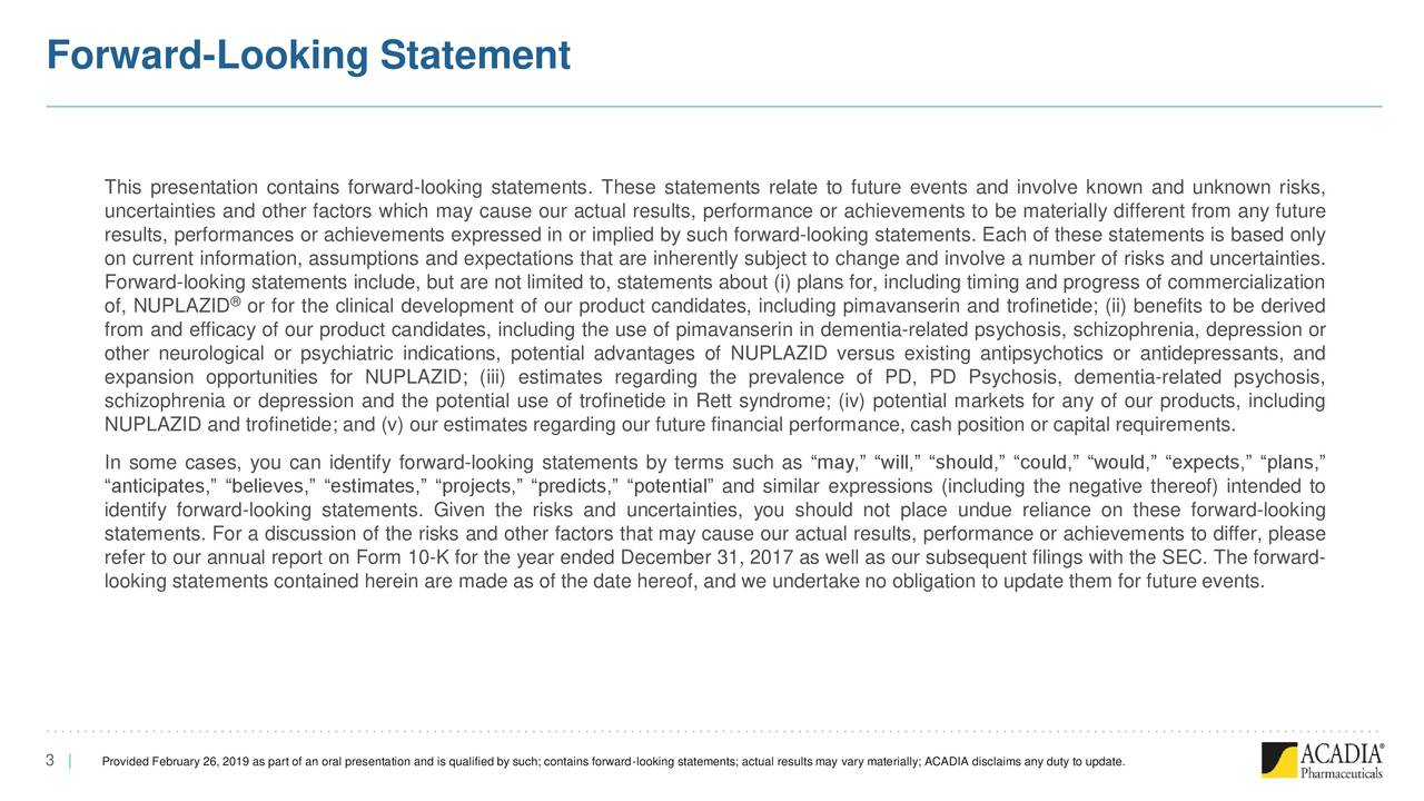"This presentation contains forward-looking statements. These statements relate to future events and involve known and unknown risks, uncertainties and other factors which may cause our actual results, performance or achievements to be materially different from any future results, performances or achievements expressed in or implied by such forward-looking statements. Each of these statements is based only on current information, assumptions and expectations that are inherently subject to change and involve a number of risks and uncertainties. Forward-looking statements include, but are not limited to, statements about (i) plans for, including timing and progress of commercialization of, NUPLAZID or for the clinical development of our product candidates, including pimavanserin and trofinetide; (ii) benefits to be derived from and efficacy of our product candidates, including the use of pimavanserin in dementia-related psychosis, schizophrenia, depression or other neurological or psychiatric indications, potential advantages of NUPLAZID versus existing antipsychotics or antidepressants, and expansion opportunities for NUPLAZID; (iii) estimates regarding the prevalence of PD, PD Psychosis, dementia-related psychosis, schizophrenia or depression and the potential use of trofinetide in Rett syndrome; (iv) potential markets for any of our products, including NUPLAZID and trofinetide; and (v) our estimates regarding our future financial performance, cash position or capital requirements. In some cases, you can identify forward-looking statements by terms such as ""may,"" ""will,"" ""should,"" ""could,"" ""would,"" ""expects,"" ""plans,"" ""anticipates,"" ""believes,"" ""estimates,"" ""projects,"" ""predicts,"" ""potential"" and similar expressions (including the negative thereof) intended to identify forward-looking statements. Given the risks and uncertainties, you should not place undue reliance on these forward-looking statements. For a discussion of the risks and other factors that may cause our actual results, performance or achievements to differ, please refer to our annual report on Form 10-K for the year ended December 31, 2017 as well as our subsequent filings with the SEC. The forward- looking statements contained herein are made as of the date hereof, and we undertake no obligation to update them for future events. 3 