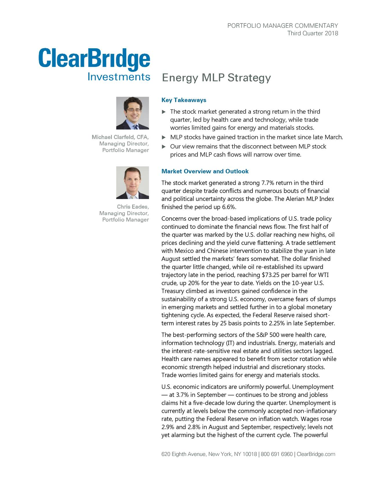 Third Quarter 2018 Energy MLP Strategy Key Takeaways  The stock market generated a strong return in the third quarter, led by health care and technology, while trade worries limited gains for energy and materials stocks. Michael Clarfeld, CFA,  MLP stocks have gained traction in the market since late March . Managing Director, Portfolio Manager  Our view remains that the disconnect between MLP stock prices and MLP cash flows will narrow over time . Market Overview and Outlook The stock market generated a strong 7.7% return in the third quarter despite trade conflicts and numerous bouts of financial and political uncertainty across the globe. The Alerian MLP Index Chris Eades, finished the period up 6.6%. Managing Director, Portfolio Manager Concerns over the broad-based implications of U.S. trade policy continued to dominate the financial news flow. The first half of the quarter was marked by the U.S. dollar reaching new highs, oil prices declining and the yield curve flattening. A trade settlement with Mexico and Chinese intervention to stabilize the yuan in late August settled the markets' fears somewhat. The dollar finished the quarter little changed, while oil re-established its upward trajectory late in the period, reaching $73.25 per barrel for WTI crude, up 20% for the year to date. Yields on the 10-year U.S. Treasury climbed as investors gained confidence in the sustainability of a strong U.S. economy, overcame fears of slumps in emerging markets and settled further in to a global monetary tightening cycle. As expected, the Federal Reserve raised short- term interest rates by 25 basis points to 2.25% in late September. The best-performing sectors of the S&P 500 were health care, information technology (IT) and industrials. Energy, materials and the interest-rate-sensitive real estate and utilities sectors lagged. Health care names appeared to benefit from sector rotation while economic strength helped industrial and discretionary stocks. Trade worries limited gains for energy and materials stocks. U.S. economic indicators are uniformly powerful. Unemployment — at 3.7% in September — continues to be strong and jobless claims hit a five-decade low during the quarter. Unemployment is currently at levels below the commonly accepted non-inflationary rate, putting the Federal Reserve on inflation watch. Wages rose 2.9% and 2.8% in August and September, respectively; levels not yet alarming but the highest of the current cycle. The powerful 620 Eighth Avenue, New York, NY 10018 | 800 691 6960 | ClearBridge.com