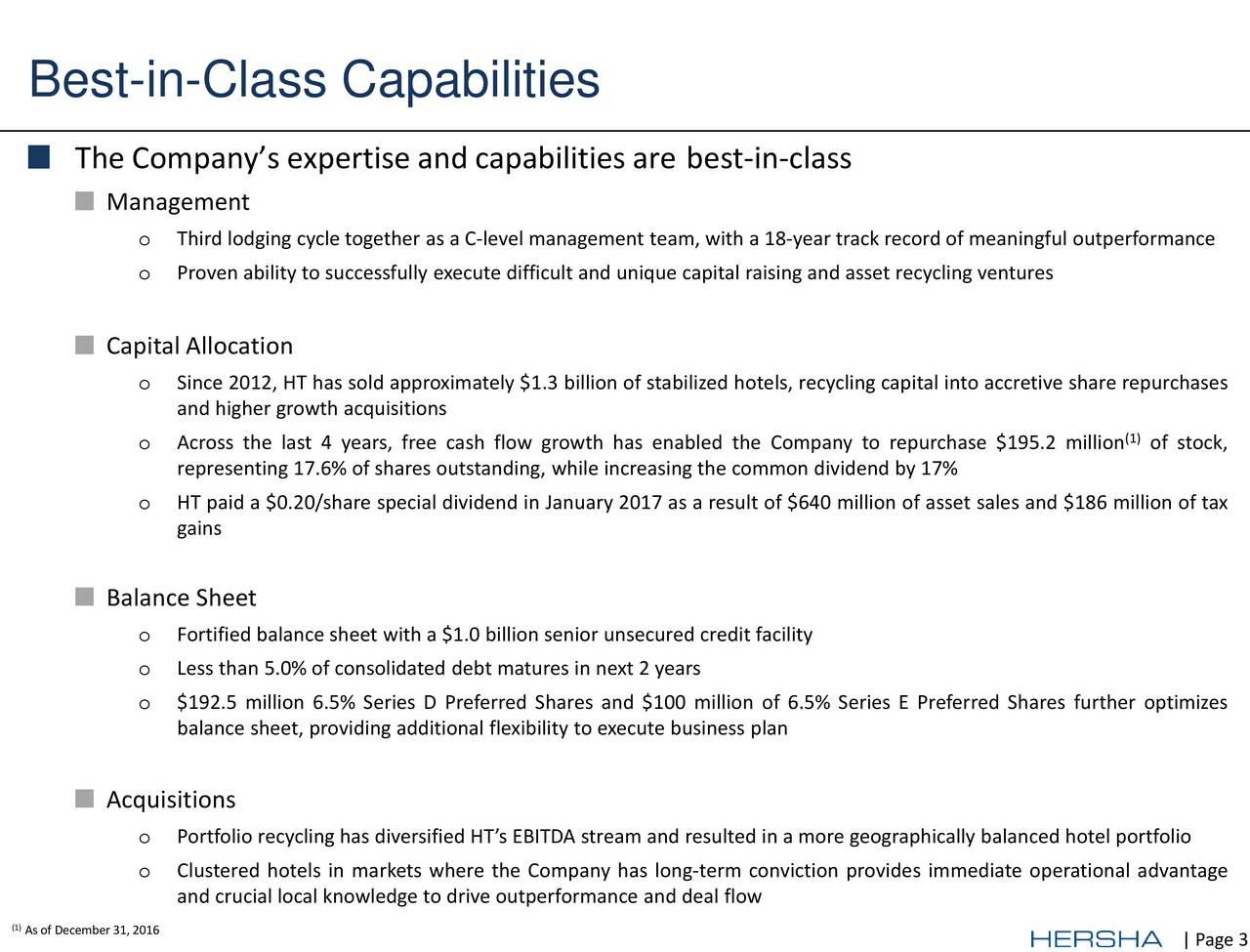 The Companys expertise and capabilities arebest-in-class Management o Third lodging cycle together as a C-level management team, with a 18-year track record of meaningful outperformance o Proven ability to successfully execute difficult and unique capital raising and asset recycling ventures Capital Allocation o Since 2012, HT has sold approximately $1.3 billion of stabilized hotels, recycling capital into accretive share repurchases and higher growth acquisitions o Across the last 4 years, free cash flow growth has enabled the Company to repurchase $195.2 million stock, representing 17.6% of shares outstanding, while increasing the common dividend by 17% o HT paid a $0.20/share special dividend in January 2017 as a result of $640 million of asset sales and $186 million of tax gains Balance Sheet o Fortified balance sheet with a $1.0 billion senior unsecured credit facility o Less than 5.0% of consolidated debt matures in next 2 years o $192.5 million 6.5% Series D Preferred Shares and $100 million of 6.5% Series E Preferred Shares further optimizes balance sheet, providing additional flexibility to execute business plan Acquisitions o Portfolio recycling has diversified HTsEBITDA stream and resulted in a more geographically balanced hotel portfolio o Clustered hotels in markets where the Company has long-term conviction provides immediate operational advantage and crucial local knowledge to drive outperformance and deal flow (As of December 31, 2016