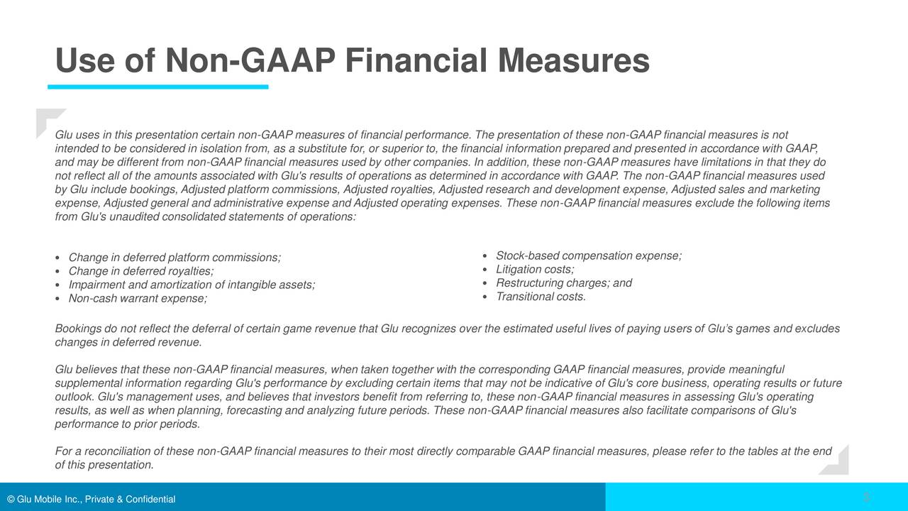 Glu uses in this presentation certain non-GAAP measures of financial performance. The presentation of these non-GAAP financial measures is not intended to be considered in isolation from, as a substitute for, or superior to, the financial information prepared and presented in accordance with GAAP, and may be different from non-GAAP financial measures used by other companies. In addition, these non-GAAP measures have limitations in that they do not reflect all of the amounts associated with Glu's results of operations as determined in accordance with GAAP. The non-GAAP financial measures used by Glu include bookings, Adjusted platform commissions, Adjusted royalties, Adjusted research and development expense, Adjusted sales and marketing expense, Adjusted general and administrative expense and Adjusted operating expenses. These non-GAAP financial measures exclude the following items from Glu's unaudited consolidated statements of operations: • Change in deferred platform commissions; • Stock-based compensation expense; • Litigation costs; • Change in deferred royalties; • Impairment and amortization of intangible assets; • Restructuring charges; and • Non-cash warrant expense; • Transitional costs. Bookings do not reflect the deferral of certain game revenue that Glu recognizes over the estimated useful lives of paying users of Glu's games and excludes changes in deferred revenue. Glu believes that these non-GAAP financial measures, when taken together with the corresponding GAAP financial measures, provide meaningful supplemental information regarding Glu's performance by excluding certain items that may not be indicative of Glu's core business, operating results or future outlook. Glu's management uses, and believes that investors benefit from referring to, these non-GAAP financial measures in assessing Glu's operating results, as well as when planning, forecasting and analyzing future periods. These non-GAAP financial measures also facilitate comparisons of Glu's 
