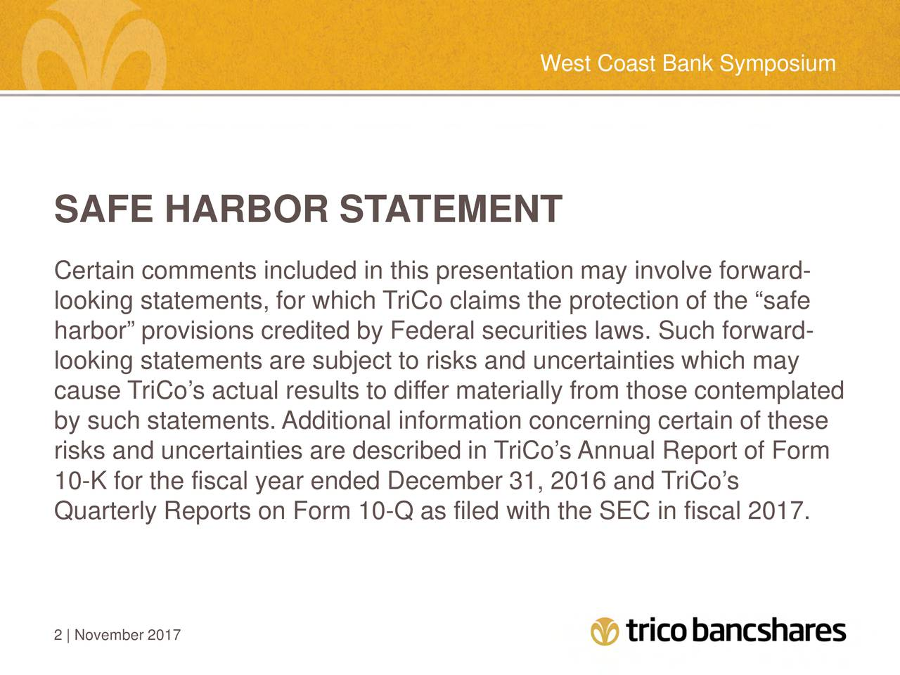 "SAFE HARBOR STATEMENT Certain comments included in this presentation may involve forward- looking statements, for which TriCo claims the protection of the ""safe harbor"" provisions credited by Federal securities laws. Such forward- looking statements are subject to risks and uncertainties which may cause TriCo's actual results to differ materially from those contemplated by such statements. Additional information concerning certain of these risks and uncertainties are described in TriCo's Annual Report of Form 10-K for the fiscal year ended December 31, 2016 and TriCo's Quarterly Reports on Form 10-Q as filed with the SEC in fiscal 2017. 2 