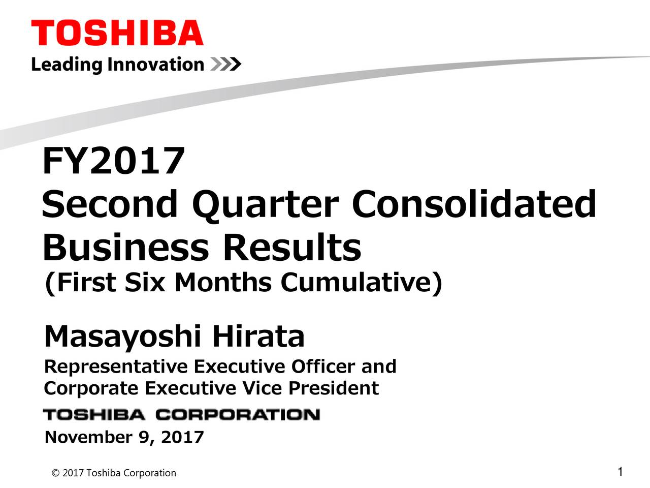 Second Quarter Consolidated Business Results (First Six Months Cumulative) Masayoshi Hirata Representative Executive Officer and Corporate Executive Vice President November 9, 2017 1