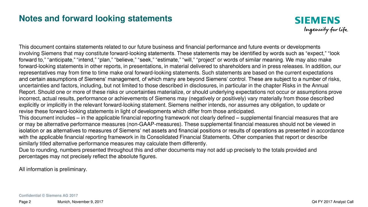 "This document contains statements related to our future business and financial performance and future events or developments involving Siemens that may constitute forward-looking statements. These statements may be identified by words such as ""expect,"" ""look forward to,"" ""anticipate,"" ""intend,"" ""plan,"" ""believe,"" ""seek,"" ""estimate,"" ""will,"" ""project"" or words of similar meaning. We may also make forward-looking statements in other reports, in presentations, in material delivered to shareholders and in press releases. In addition, our representatives may from time to time make oral forward-looking statements. Such statements are based on the current expectations and certain assumptions of Siemens' management, of which many are beyond Siemens' control. These are subject to a number of risks, uncertainties and factors, including, but not limited to those described in disclosures, in particular in the chapter Risks in the Annual Report. Should one or more of these risks or uncertainties materialize, or should underlying expectations not occur or assumptions prove incorrect, actual results, performance or achievements of Siemens may (negatively or positively) vary materially from those described explicitly or implicitly in the relevant forward-looking statement. Siemens neither intends, nor assumes any obligation, to update or revise these forward-looking statements in light of developments which differ from those anticipated. This document includes – in the applicable financial reporting framework not clearly defined – supplemental financial measures that are or may be alternative performance measures (non-GAAP-measures). These supplemental financial measures should not be viewed in isolation or as alternatives to measures of Siemens' net assets and financial positions or results of operations as presented in accordance with the applicable financial reporting framework in its Consolidated Financial Statements. Other companies that report or describe similarly titled alternative performance measures may calculate them differently. Due to rounding, numbers presented throughout this and other documents may not add up precisely to the totals provided and percentages may not precisely reflect the absolute figures. All information is preliminary. Confidential © Siemens AG 2017 Page 2 Munich, November 9, 2017 Q4 FY 2017 Analyst Call"