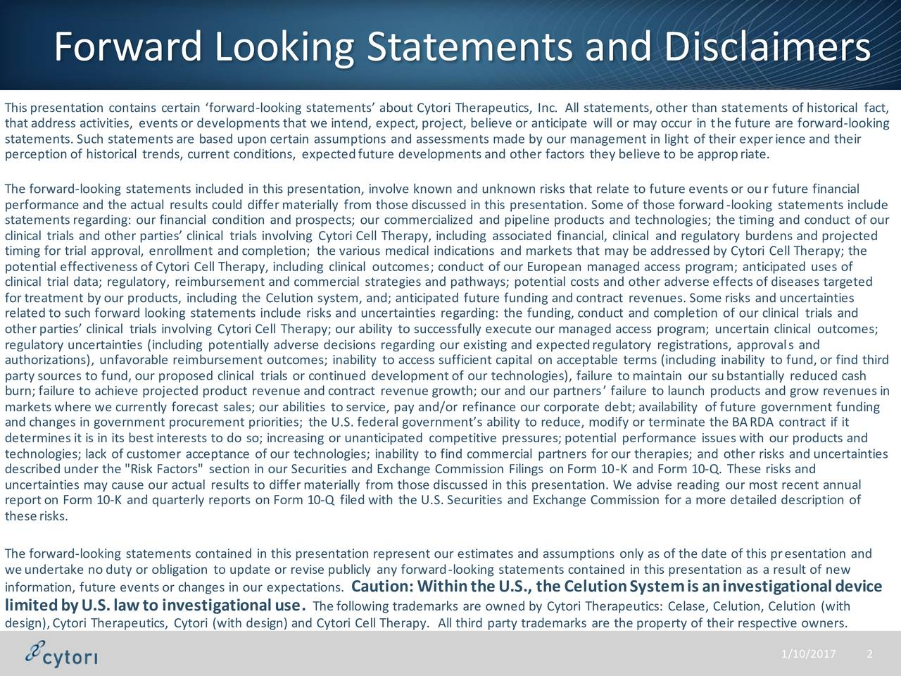 This presentation contains certain forward-looking statements about Cytori Therapeutics, Inc. All statements, other than statements of historical fact, that address activities, events or developments that we intend, expect, project, believe or anticipate will or may occur in the future are forward-looking statements. Such statements are based upon certain assumptions and assessments made by our management in light of their experience and their perception of historical trends, current conditions, expectedfuture developments and other factors they believe to be appropriate. The forward-looking statements included in this presentation, involve known and unknown risks that relate to future events or our future financial performance and the actual results could differmaterially from those discussed in this presentation. Some of those forward-looking statements include statements regarding: our financial condition and prospects; our commercialized and pipeline products and technologies; the timing and conduct of our timing for trial approval, enrollment and completion; the various medical indications and markets that may be addressed by Cytori Cell Therapy; thend projected potential effectiveness of Cytori Cell Therapy, including clinical outcomes; conduct of our European managed access program; anticipated uses of clinical trial data; regulatory, reimbursement and commercial strategies and pathways; potential costs and other adverse effects of diseases targeted fortreatment by oOTHERoducts, including the Celution system, and; anticipated future funding and contract revenues. Some risks and uncertainties related to such forward looking statements include risks and uncertainties regarding: the funding, conduct and completion of our clinical trials and otherparties clinical trials involving Cytori Cell Therapy; our ability to successfully execute our managed access program; uncertain clinical outcomes; regulatory uncertainties (including potentially adverse decisions regard
