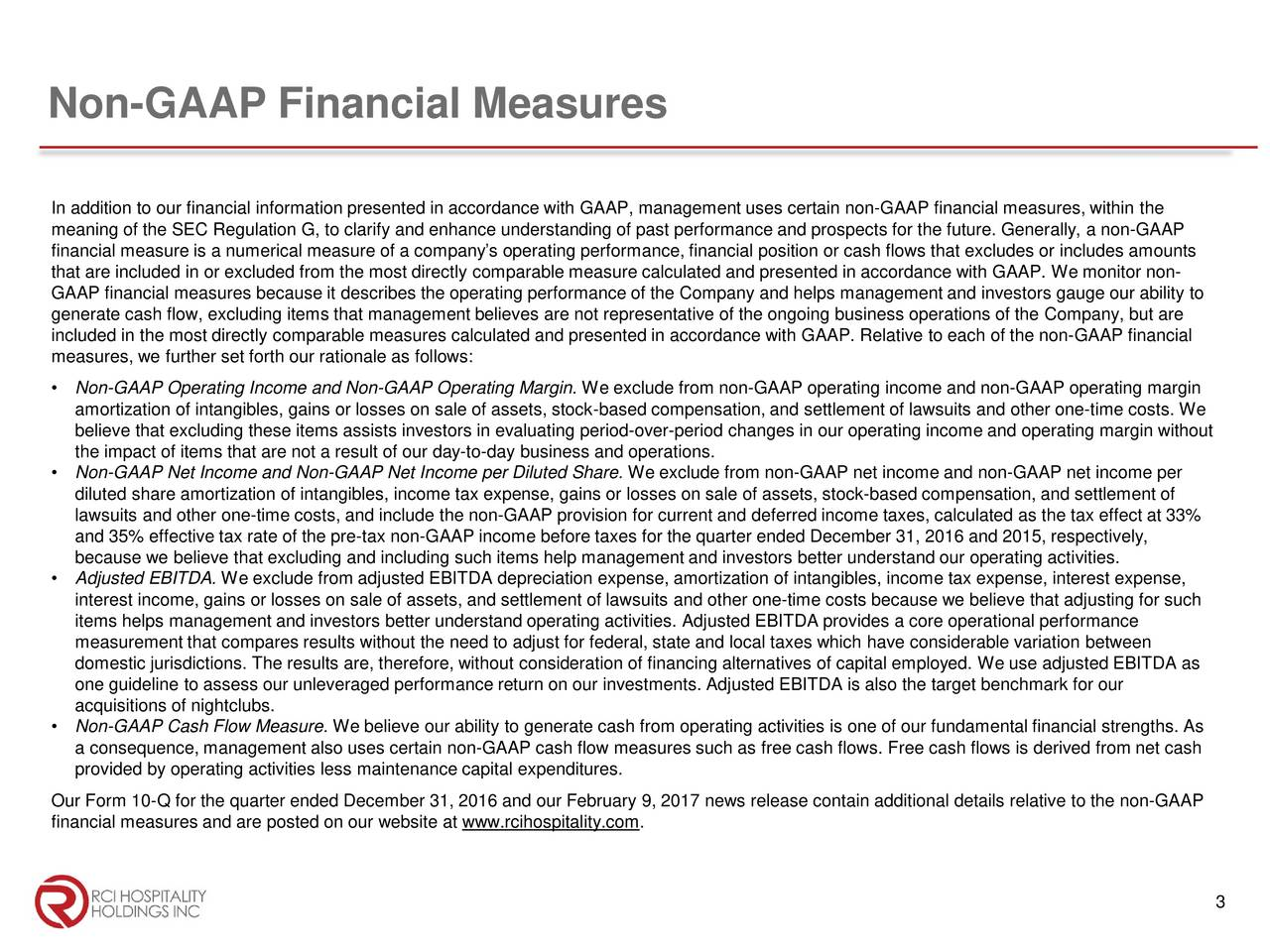 In addition to our financial information presented in accordance with GAAP, management uses certain non-GAAP financial measures, within the meaning of the SEC Regulation G, to clarify and enhance understanding of past performance and prospects for the future. Genea rlly, a non-GAAP financial measure is a numerical measure of a companys operating performance, financial position or cash flows that excludesor includes amounts that are included in or excluded from the most directly comparable measure calculated and presented in accordance with GAAPW . e monitor non- GAAP financial measures because it describes the operating performance of the Company and helps management and investors gauge our ability to generate cash flow, excluding items that management believes are not representative of the ongoing business operations of theCompany, but are included in the most directly comparable measures calculated and presented in accordance with GAAP. Relative to each of the nonG - AAP financial measures, we further set forth our rationale as follows: Non-GAAP Operating Income and Non-GAAP Operating Margin. We exclude from non-GAAP operating income and non-GAAP operating margin amortization of intangibles, gains or losses on sale of assets, stock-based compensation, and settlement of lawsuits and other onet-ime costs. We believe that excluding these items assists investors in evaluating period-over-period changes in our operating income and operating margin without the impact of items that are not a result of our day-to-day business and operations. Non-GAAP Net Income and Non-GAAP Net Income per Diluted Share. We exclude from non-GAAP net income and non-GAAP net income per diluted share amortization of intangibles, income tax expense, gainsor losses on sale of assets, stock-based compensation, and settlement of lawsuits and other one-time costs, and include the non-GAAP provision for current and deferred income taxes, calculated as the tax effect at 33% and 35% effective tax rat