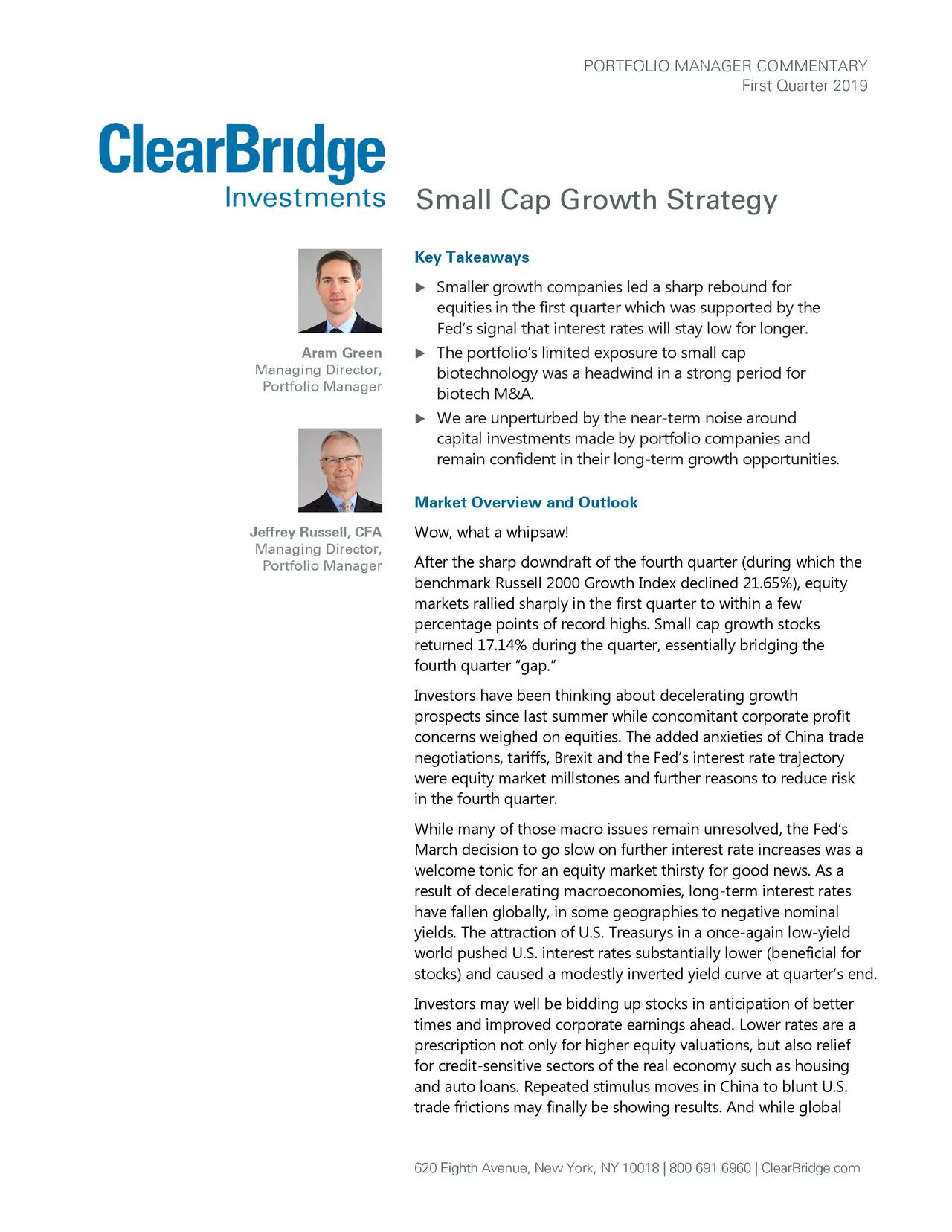 """First Quarter 2019 Small Cap Growth Strategy Key Takeaways  Smaller growth companies led a sharp rebound for equities in the first quarter which was supported by the Fed's signal that interest rates will stay low for longer. Aram Green  The portfolio's limited exposure to small cap Managing Director, biotechnology was a headwind in a strong period for Portfolio Manager biotech M&A.  We are unperturbed by the near -term noise around capital investments made by portfolio companies and remain confident in their long- term growth oppor tunities. Market Overview and Outlook Jeffrey Russell, CFA Wow, what a whipsaw! Managing Director, Portfolio Manager After the sharp downdraft of the fourth quarter (during which the benchmark Russell 2000 Growth Index declined 21.65%), equity markets rallied sharply in the first quarter to within a few percentage points of record highs. Small cap growth stocks returned 17.14% during the quarter, essentially bridging the fourth quarter """"gap."""" Investors have been thinking about decelerating growth prospects since last summer while concomitant corporate profit concerns weighed on equities. The added anxieties of China trade negotiations, tariffs, Brexit and the Fed's interest rate trajectory were equity market millstones and further reasons to reduce risk in the fourth quarter. While many of those macro issues remain unresolved, the Fed's March decision to go slow on further interest rate increases was a welcome tonic for an equity market thirsty for good news. As a result of decelerating macroeconomies, long-term interest rates have fallen globally, in some geographies to negative nominal yields. The attraction of U.S. Treasurys in a once-again low-yield world pushed U.S. interest rates substantially lower (beneficial for stocks) and caused a modestly inverted yield curve at quarter's end. Investors may well be bidding up stocks in anticipation of better times and improved corporate earnings ahead. Lower rates are a prescription not only f"""